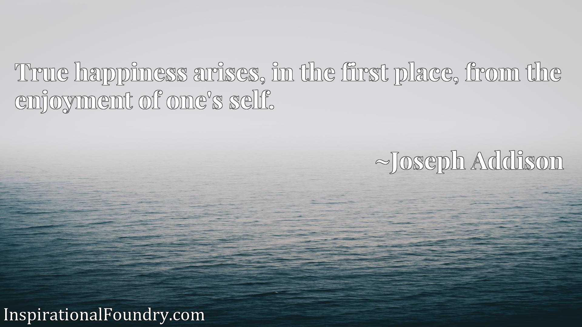 Quote Picture :True happiness arises, in the first place, from the enjoyment of one's self.