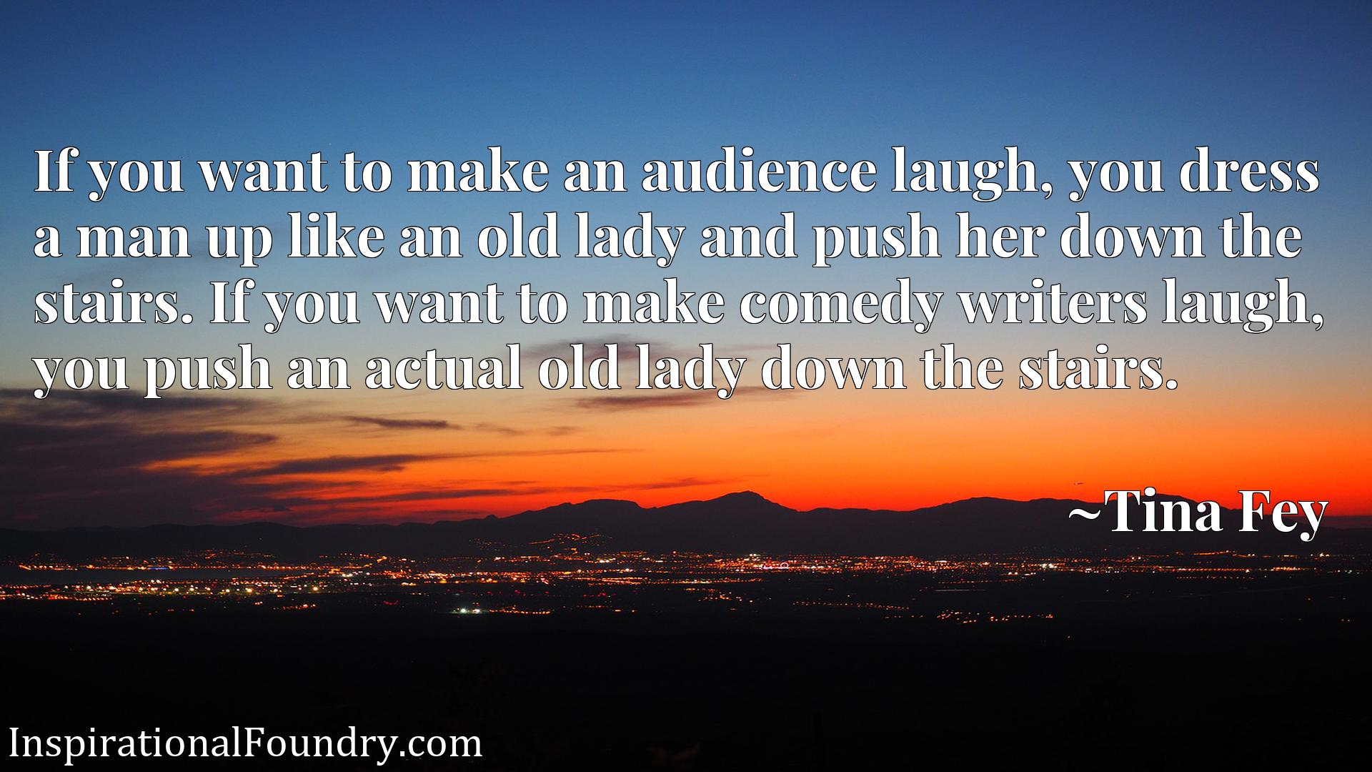If you want to make an audience laugh, you dress a man up like an old lady and push her down the stairs. If you want to make comedy writers laugh, you push an actual old lady down the stairs.
