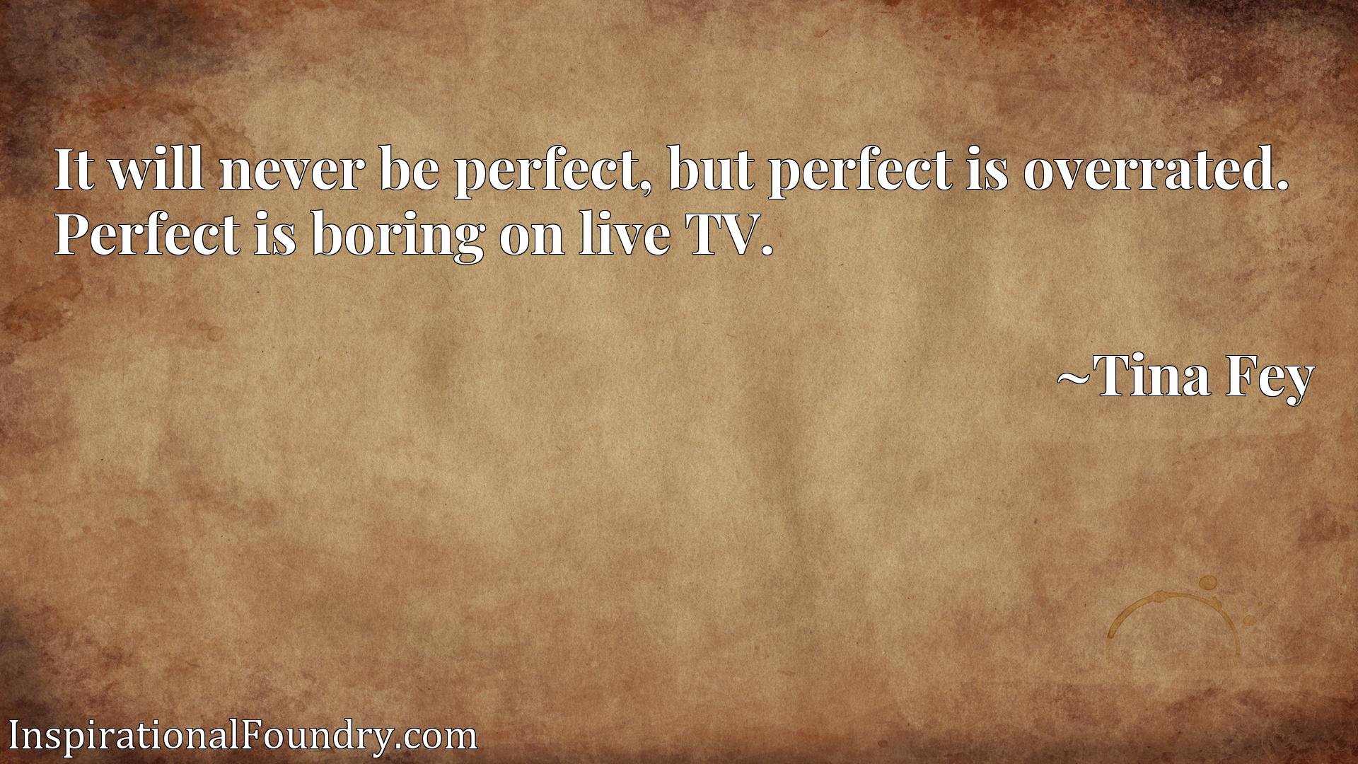 It will never be perfect, but perfect is overrated. Perfect is boring on live TV.