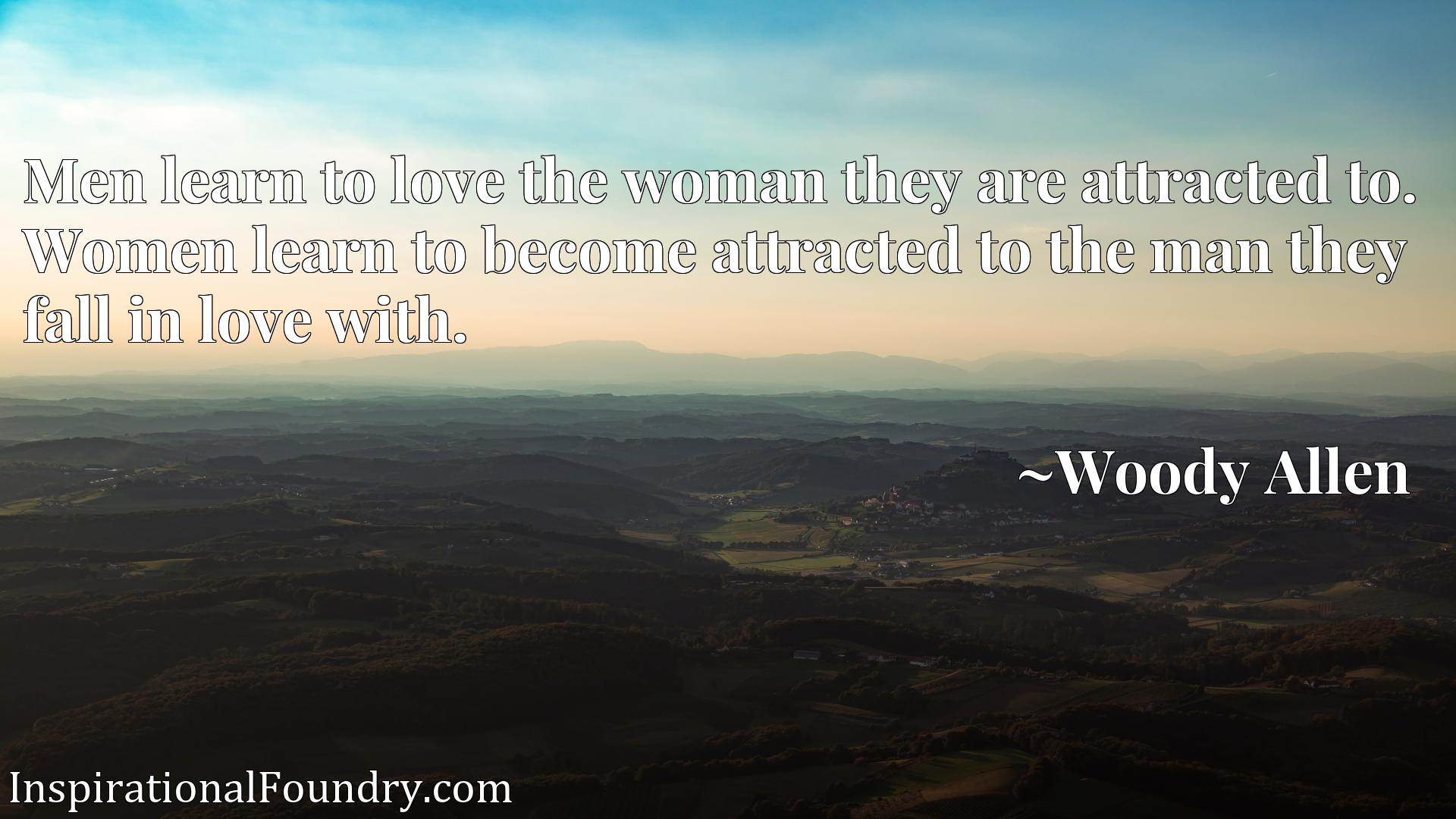 Men learn to love the woman they are attracted to. Women learn to become attracted to the man they fall in love with.