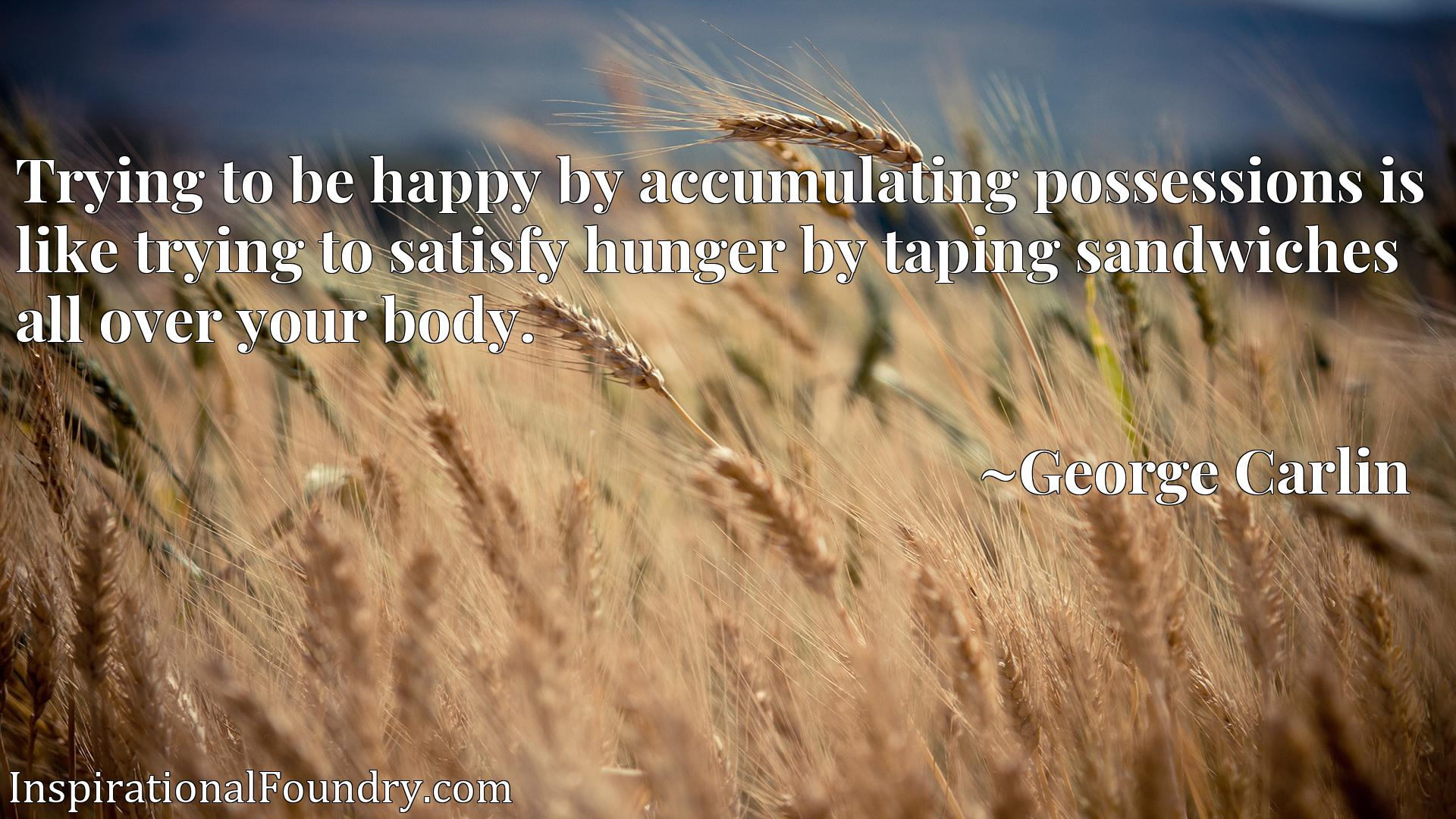 Trying to be happy by accumulating possessions is like trying to satisfy hunger by taping sandwiches all over your body.
