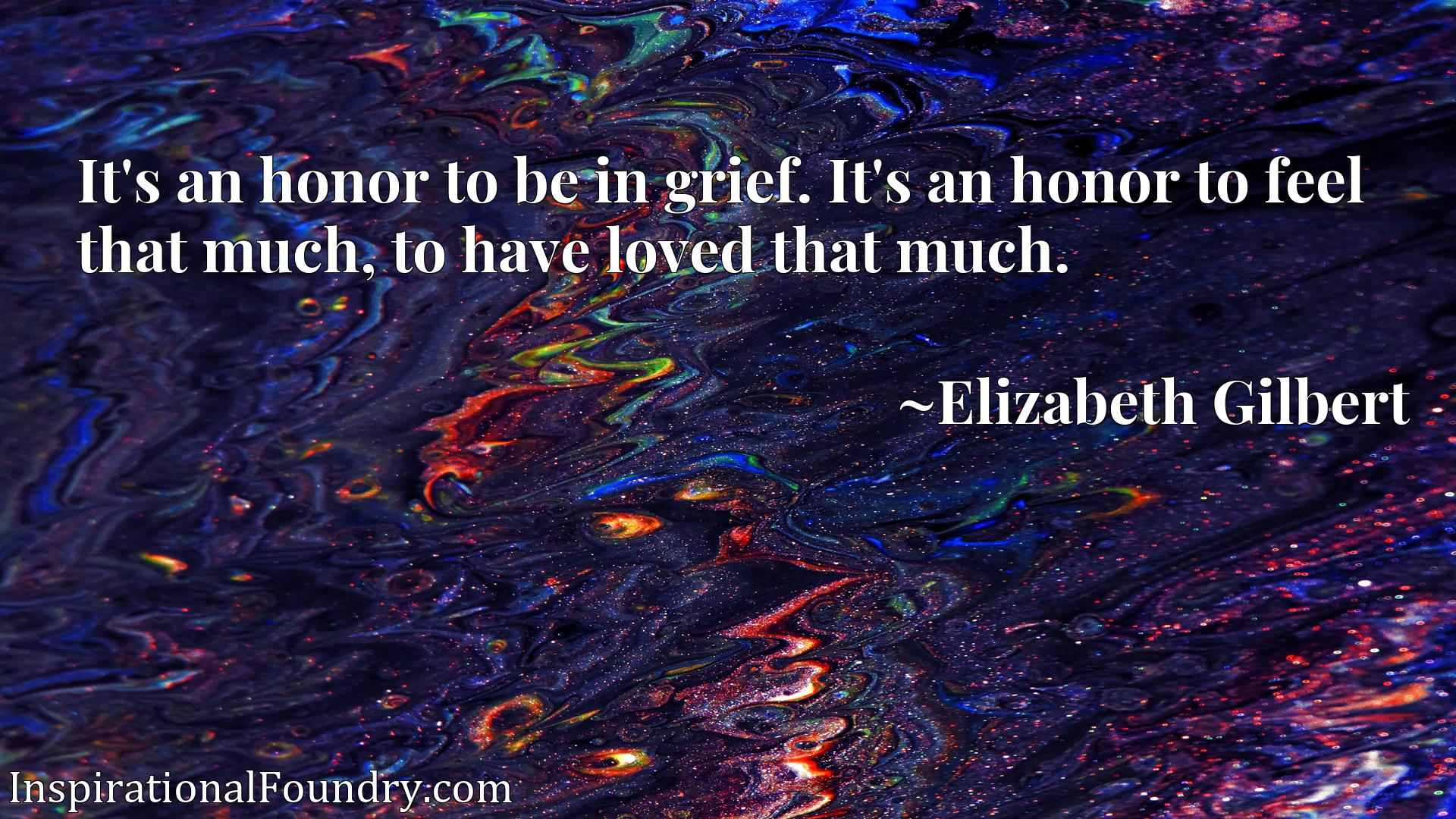It's an honor to be in grief. It's an honor to feel that much, to have loved that much.