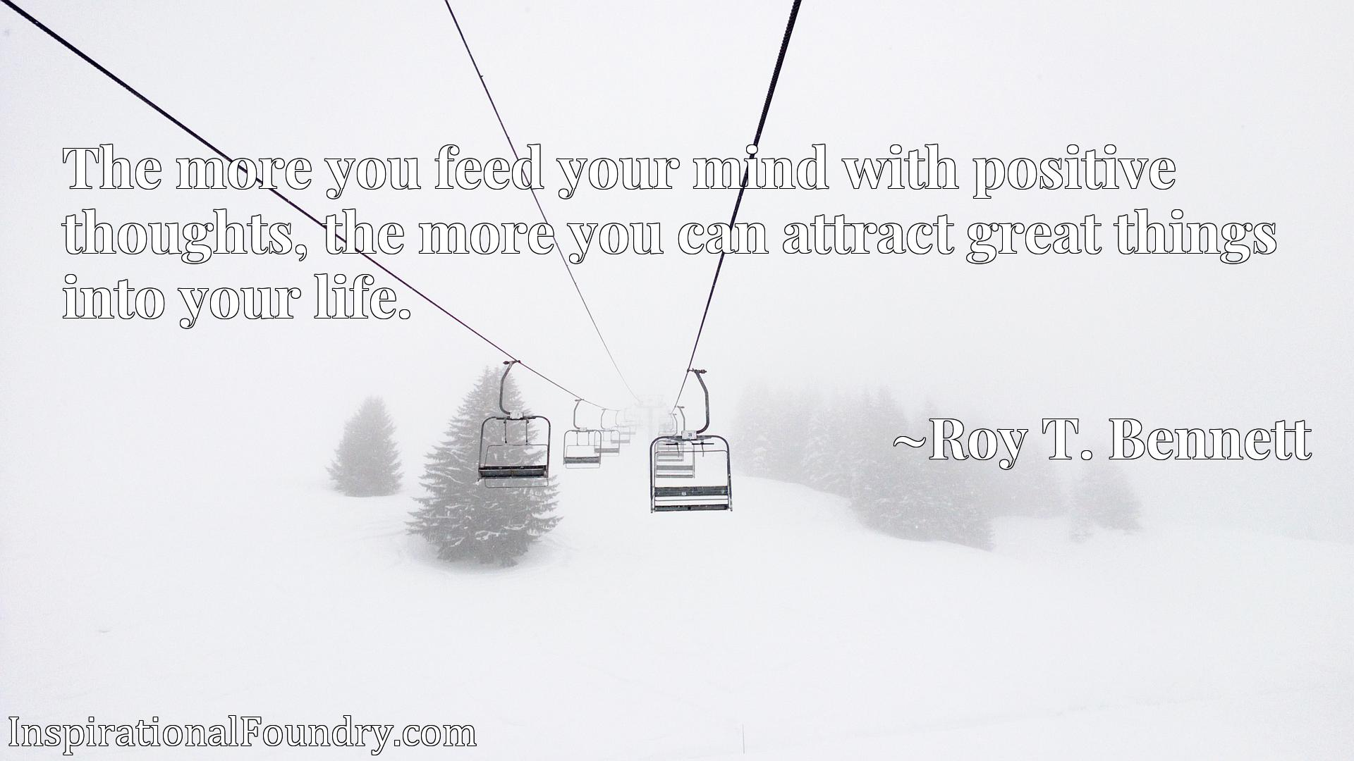 Quote Picture :The more you feed your mind with positive thoughts, the more you can attract great things into your life.