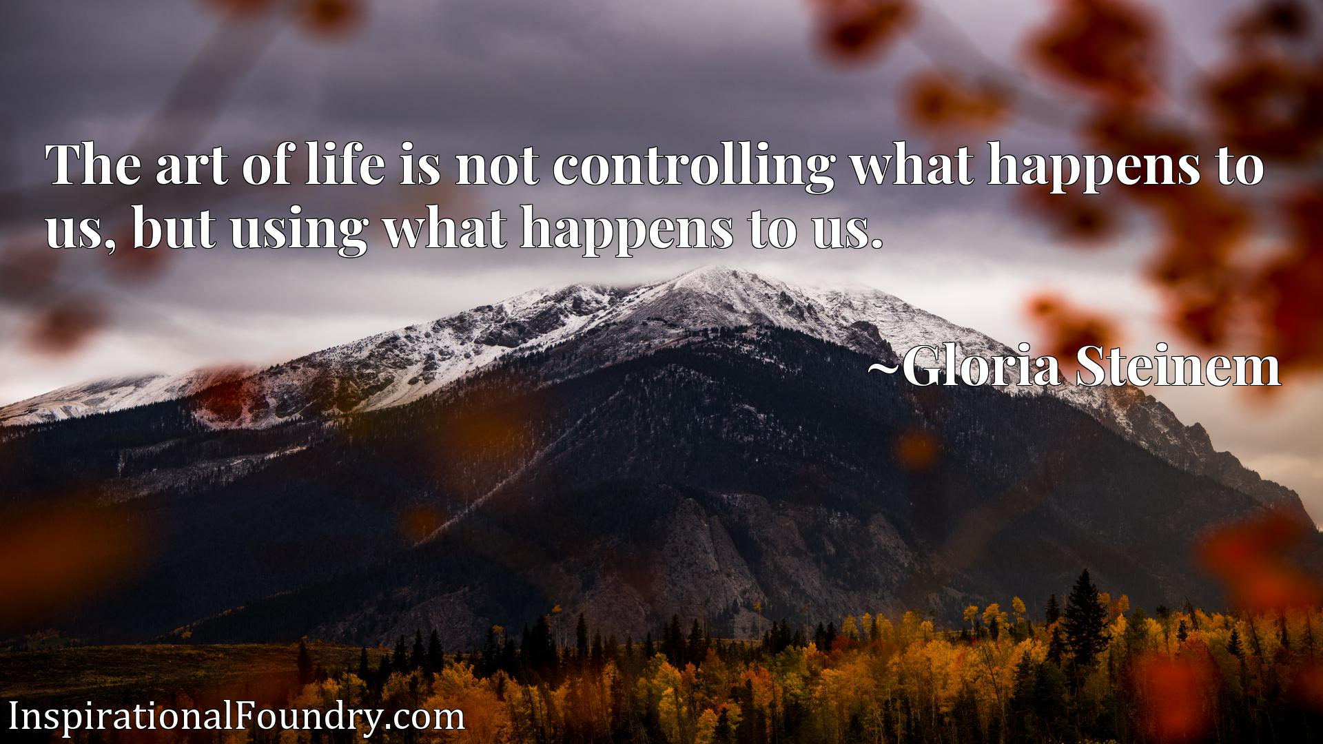 The art of life is not controlling what happens to us, but using what happens to us.