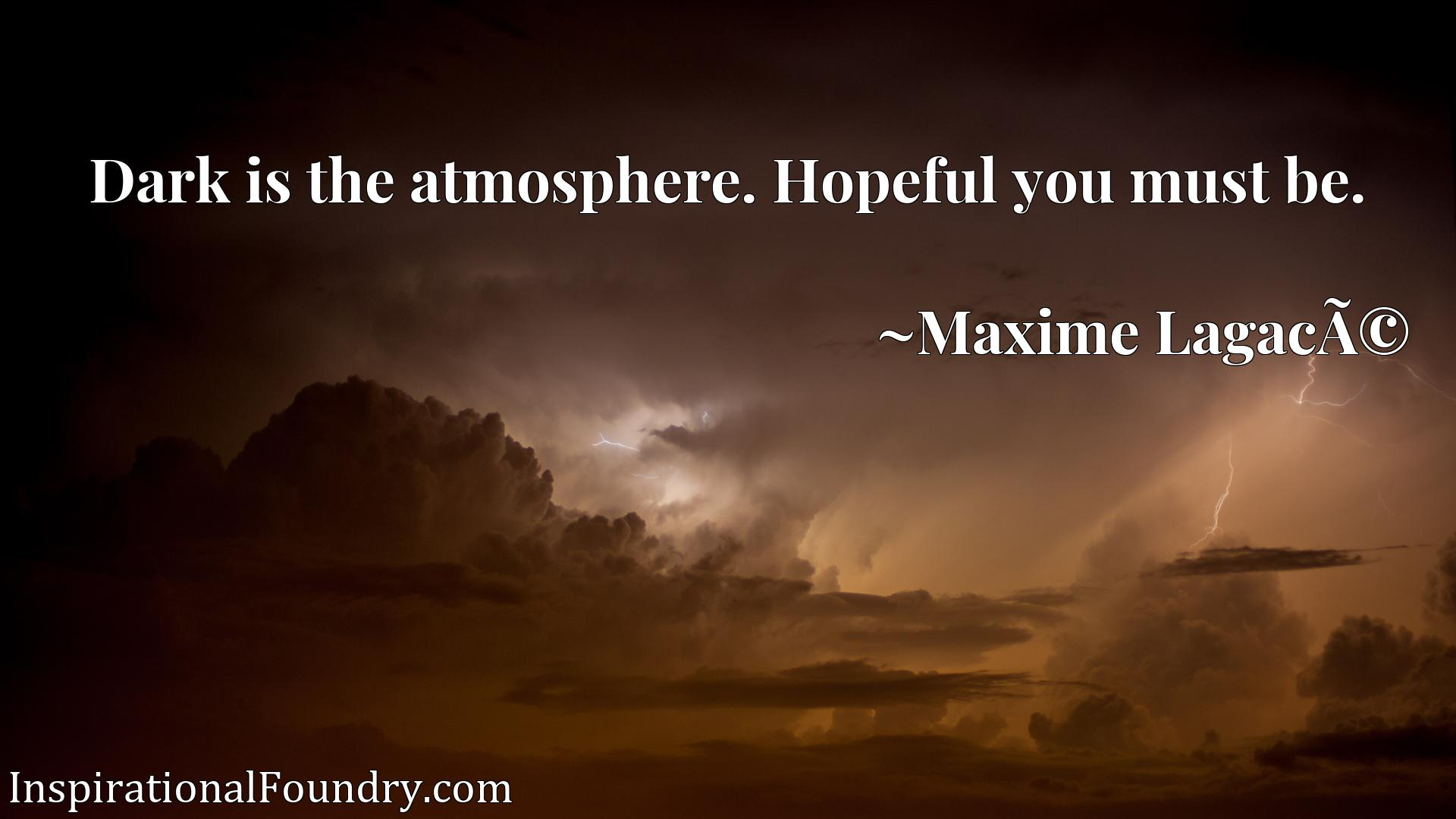 Dark is the atmosphere. Hopeful you must be.