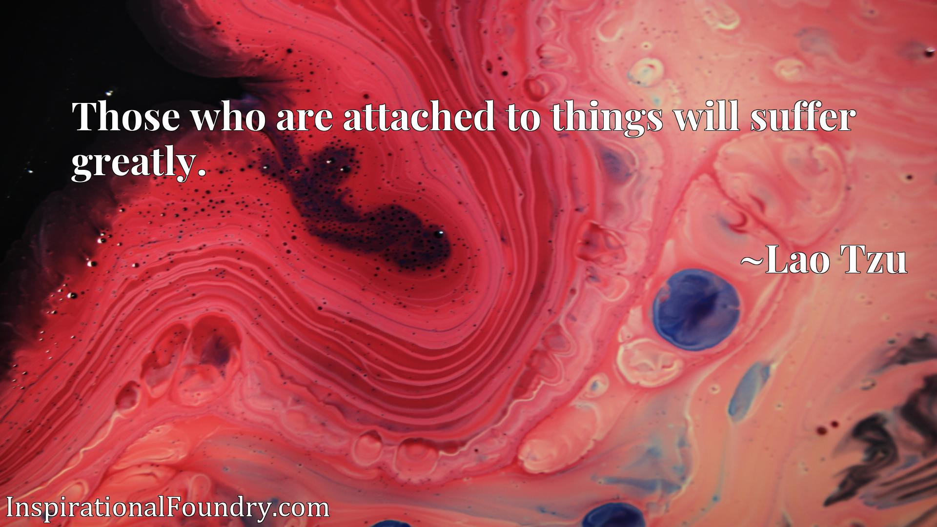 Those who are attached to things will suffer greatly.