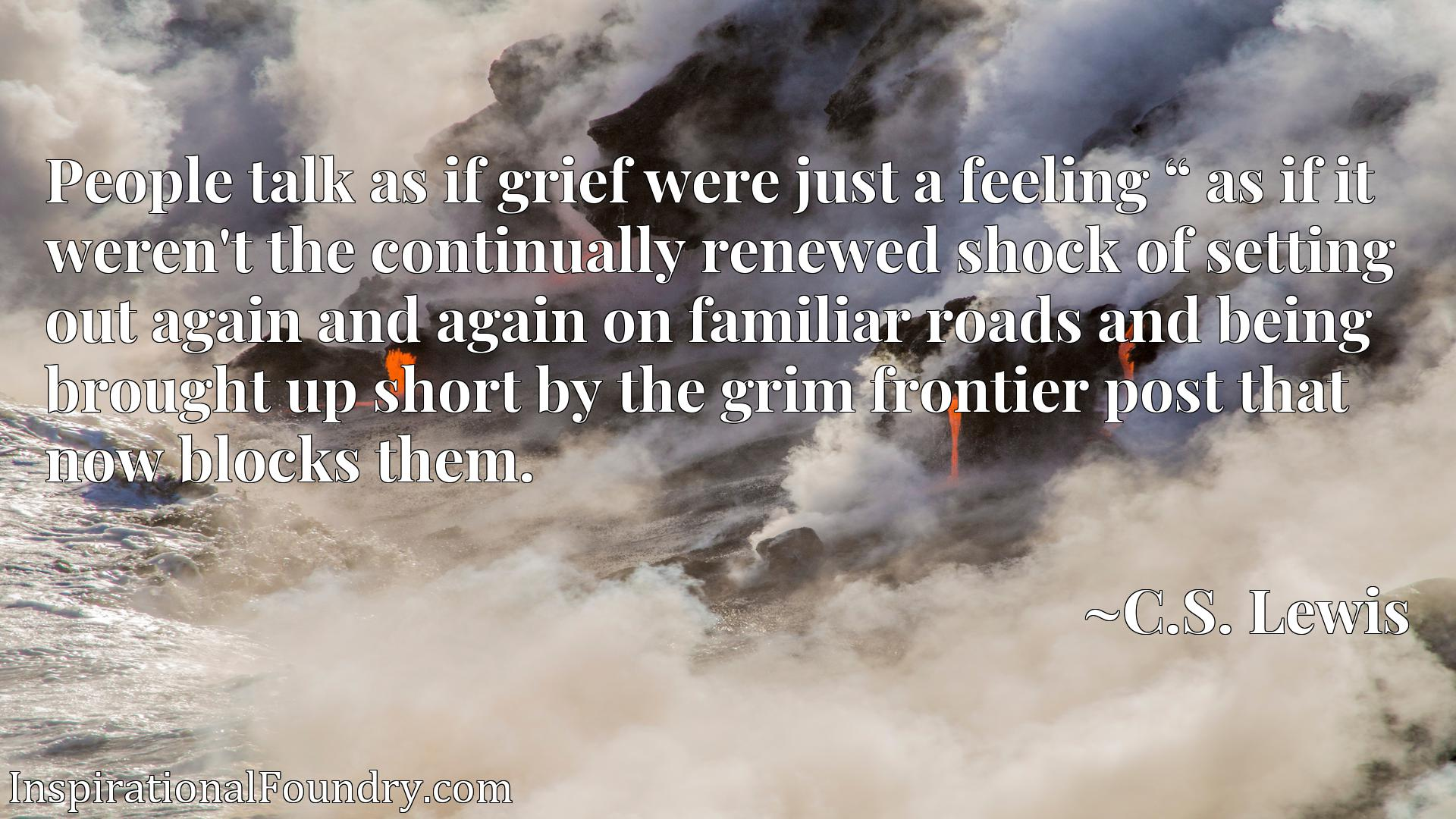 "People talk as if grief were just a feeling aEUR"" as if it weren't the continually renewed shock of setting out again and again on familiar roads and being brought up short by the grim frontier post that now blocks them."
