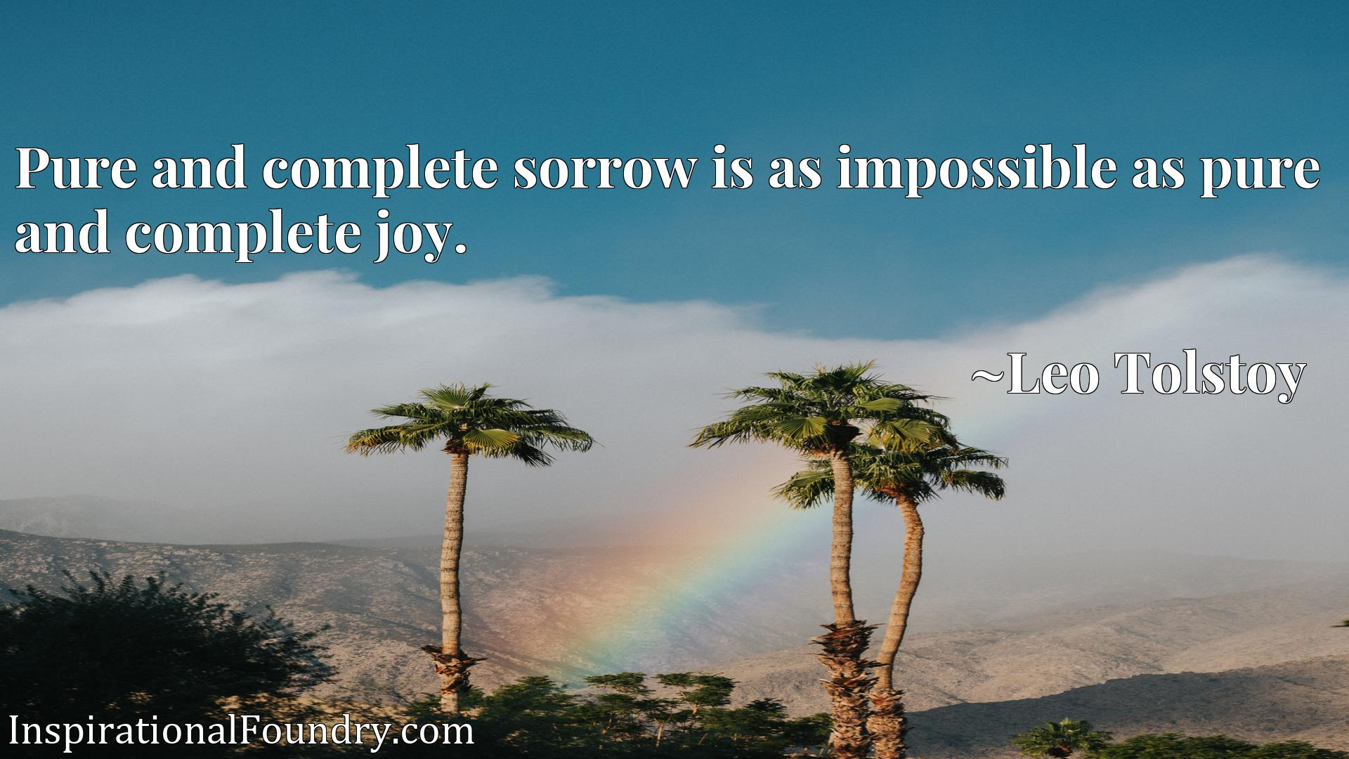 Pure and complete sorrow is as impossible as pure and complete joy.