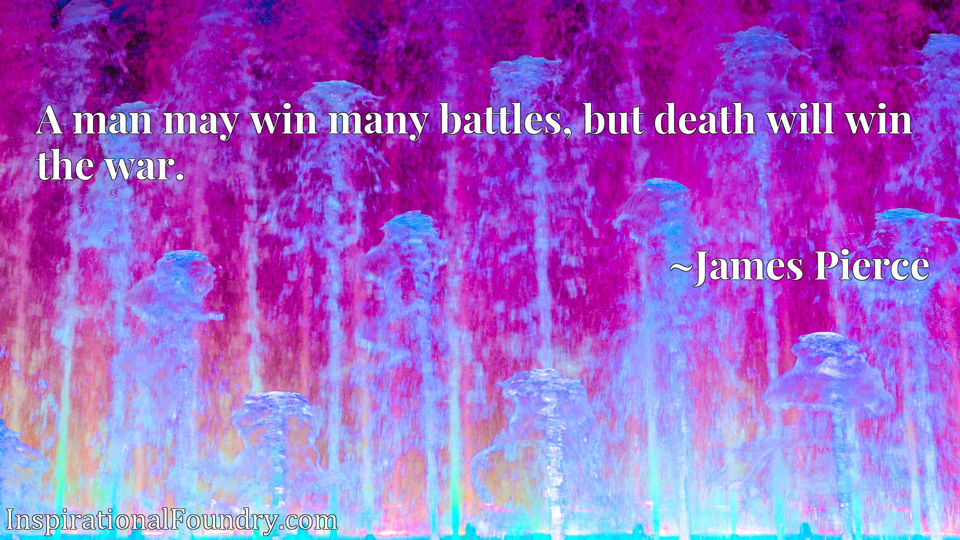 A man may win many battles, but death will win the war.