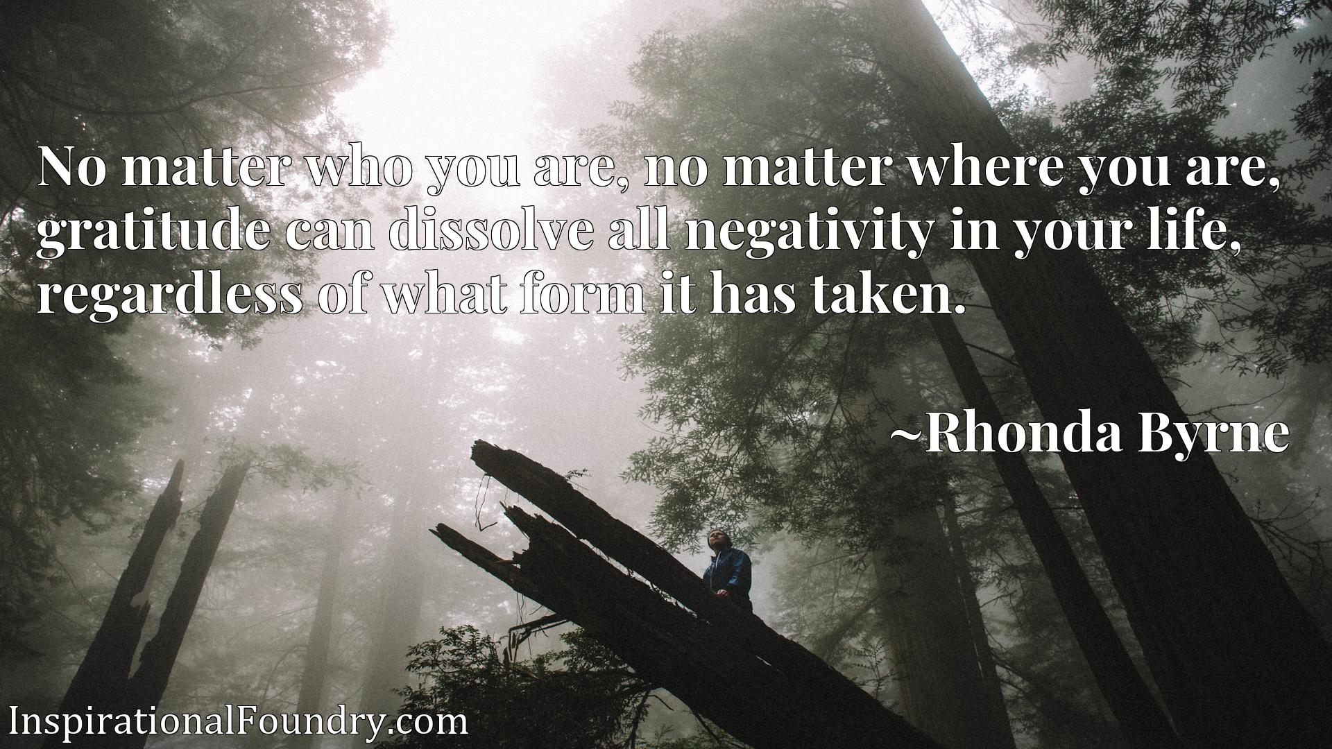 No matter who you are, no matter where you are, gratitude can dissolve all negativity in your life, regardless of what form it has taken.