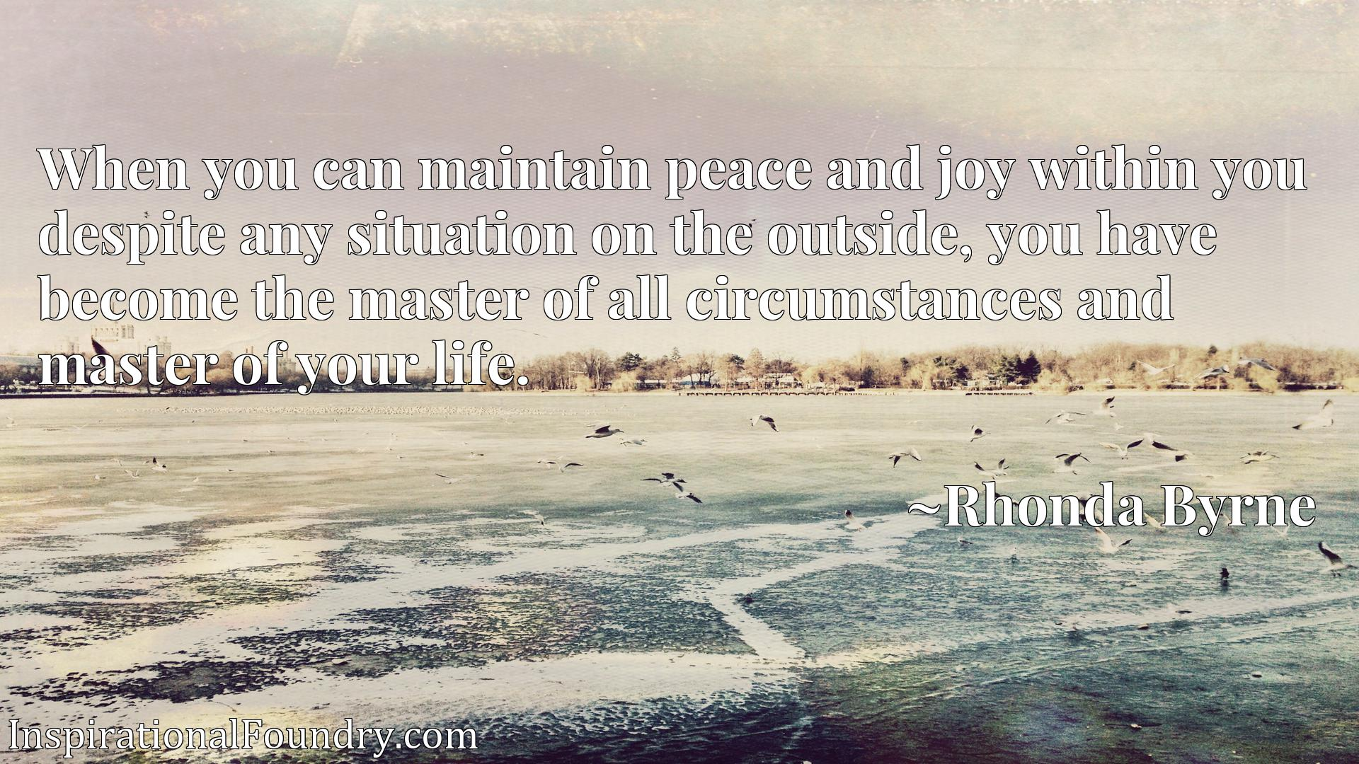 When you can maintain peace and joy within you despite any situation on the outside, you have become the master of all circumstances and master of your life.