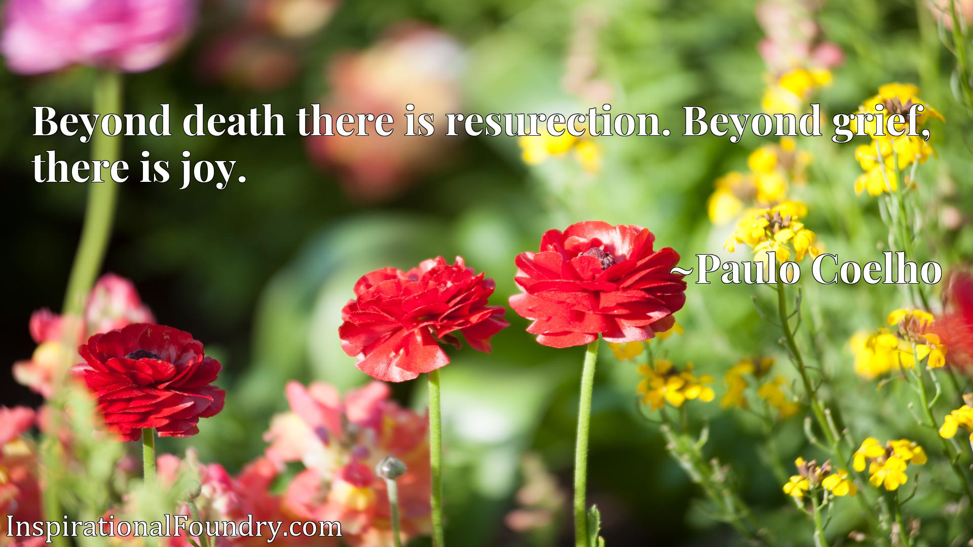 Beyond death there is resurection. Beyond grief, there is joy.