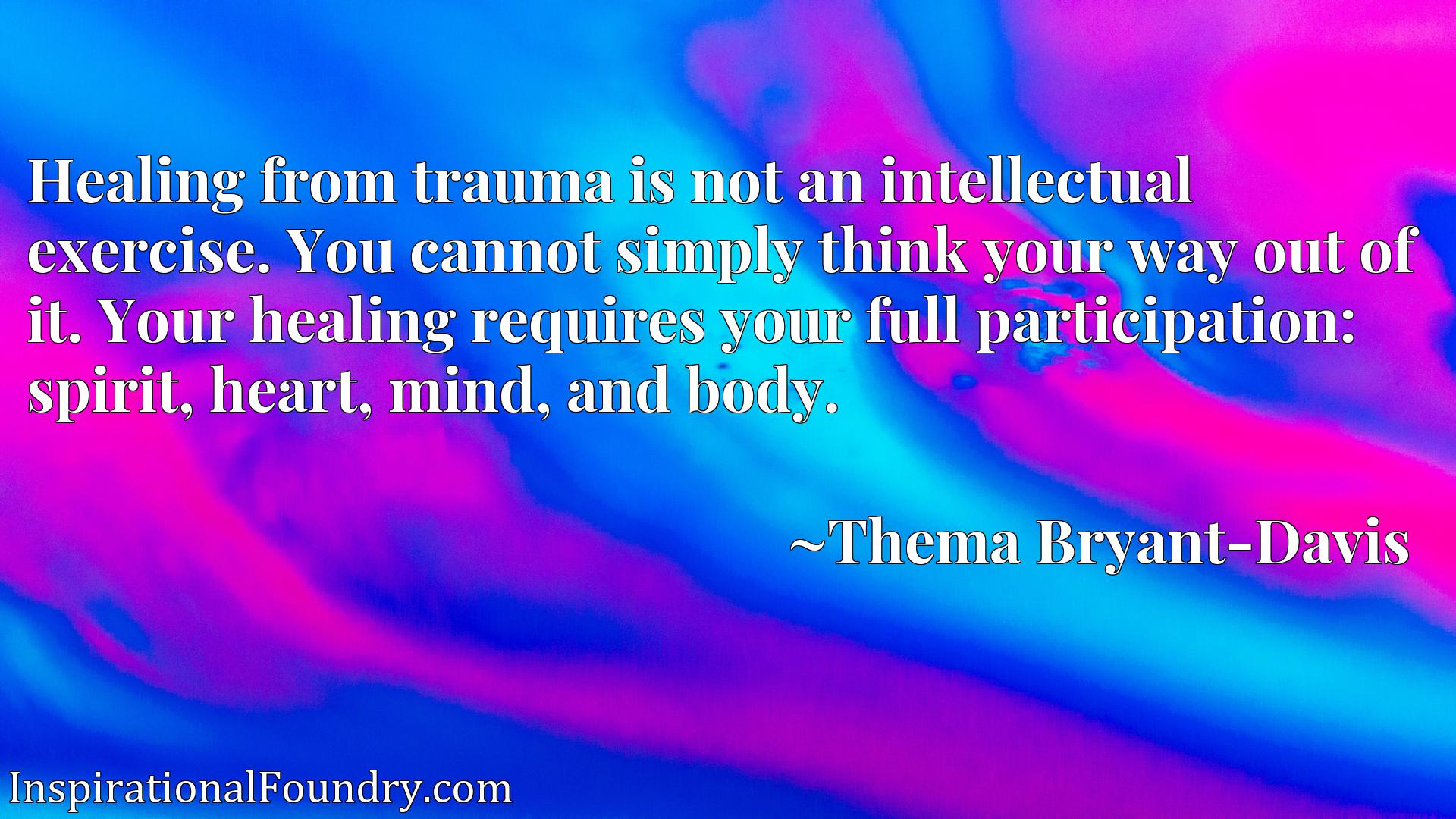 Healing from trauma is not an intellectual exercise. You cannot simply think your way out of it. Your healing requires your full participation: spirit, heart, mind, and body.