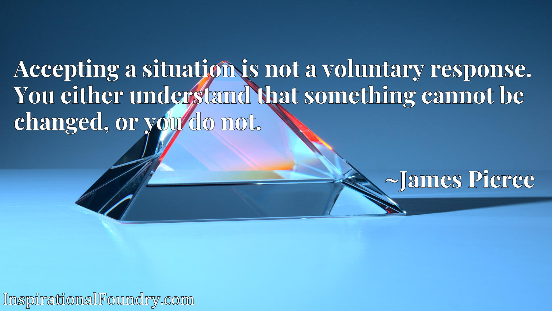 Accepting a situation is not a voluntary response. You either understand that something cannot be changed, or you do not.