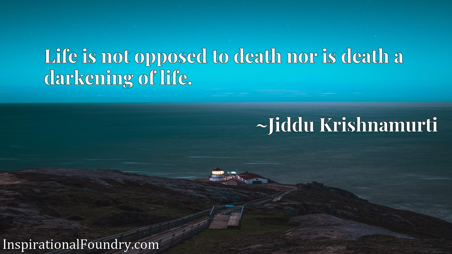 Life is not opposed to death nor is death a darkening of life.