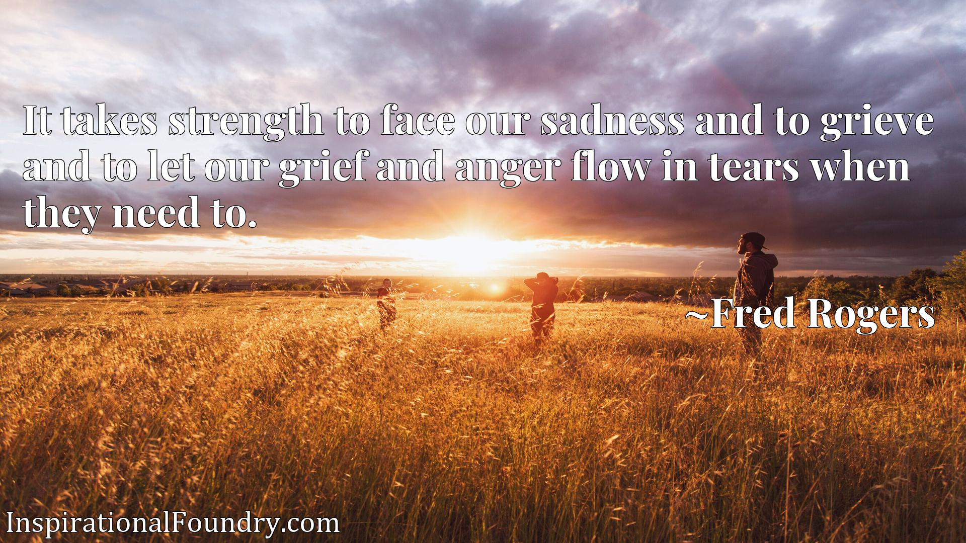 It takes strength to face our sadness and to grieve and to let our grief and anger flow in tears when they need to.