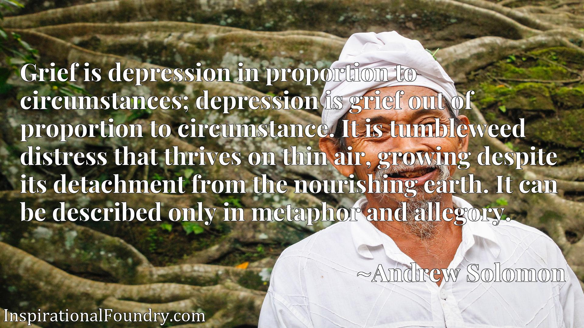 Grief is depression in proportion to circumstances; depression is grief out of proportion to circumstance. It is tumbleweed distress that thrives on thin air, growing despite its detachment from the nourishing earth. It can be described only in metaphor and allegory.