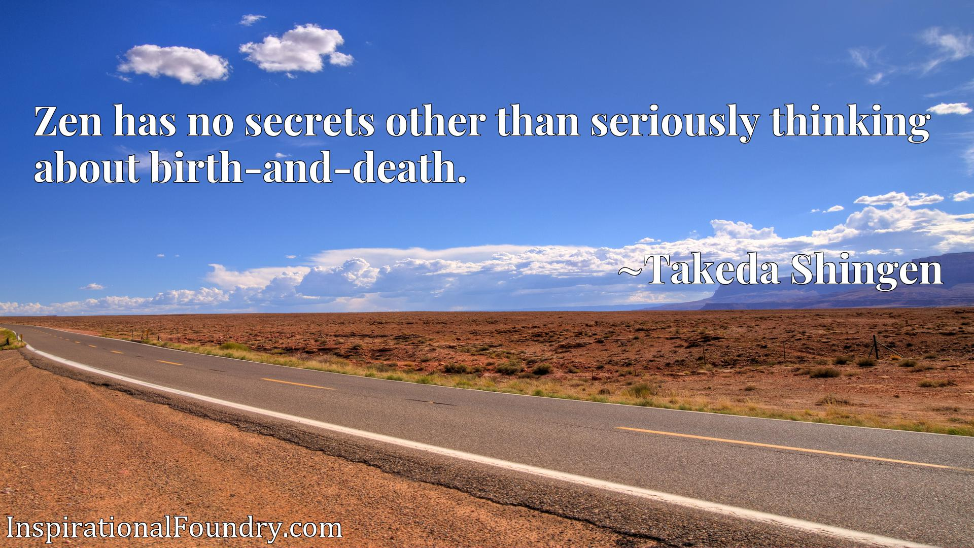 Zen has no secrets other than seriously thinking about birth-and-death.