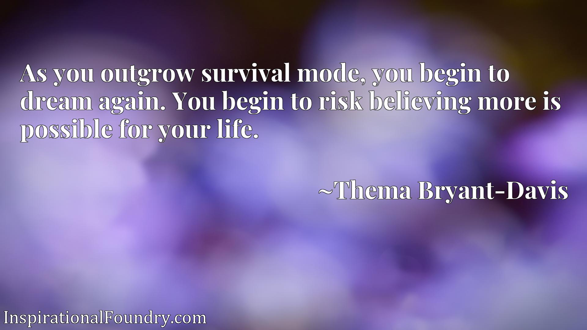 As you outgrow survival mode, you begin to dream again. You begin to risk believing more is possible for your life.