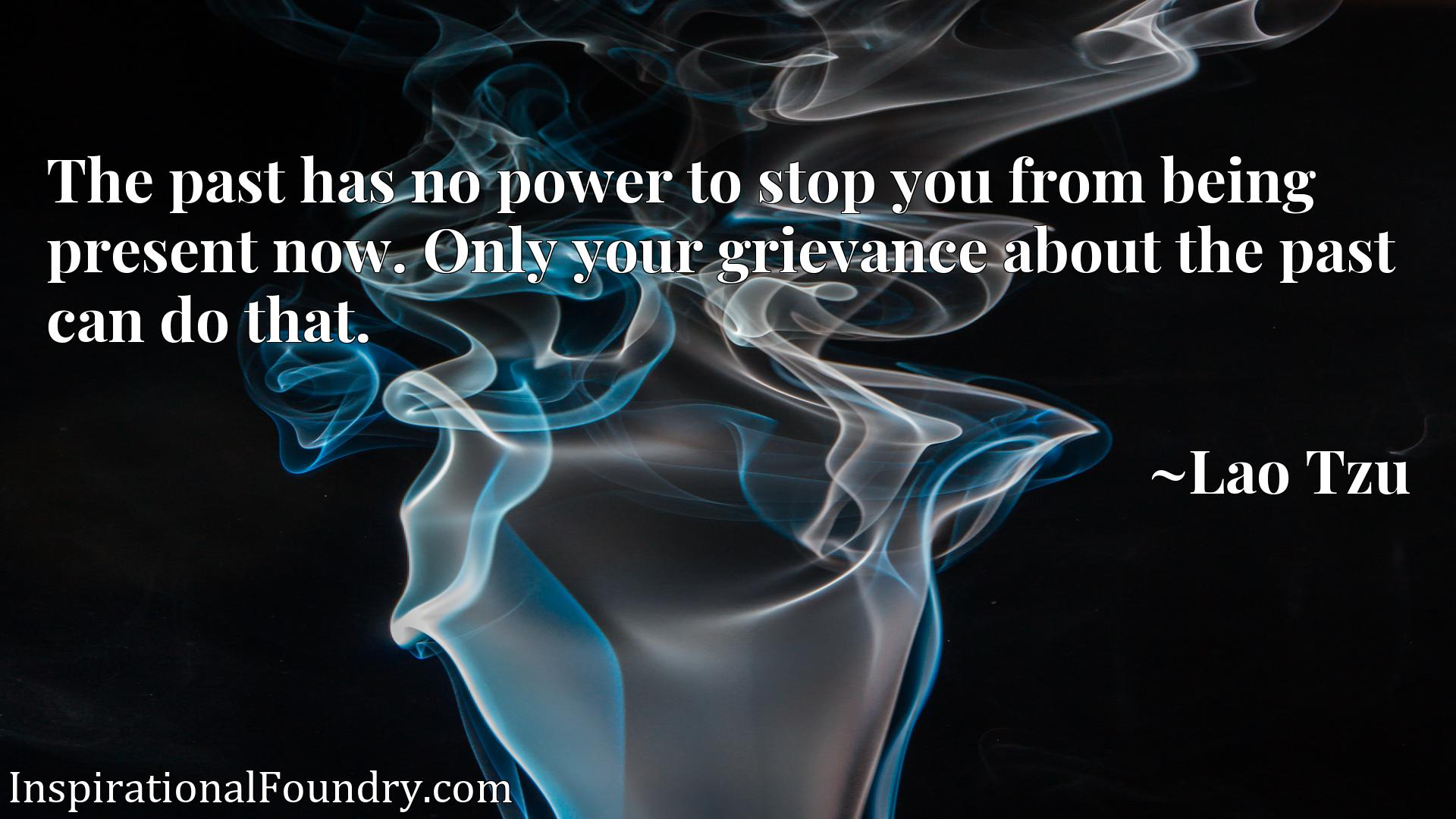 The past has no power to stop you from being present now. Only your grievance about the past can do that.