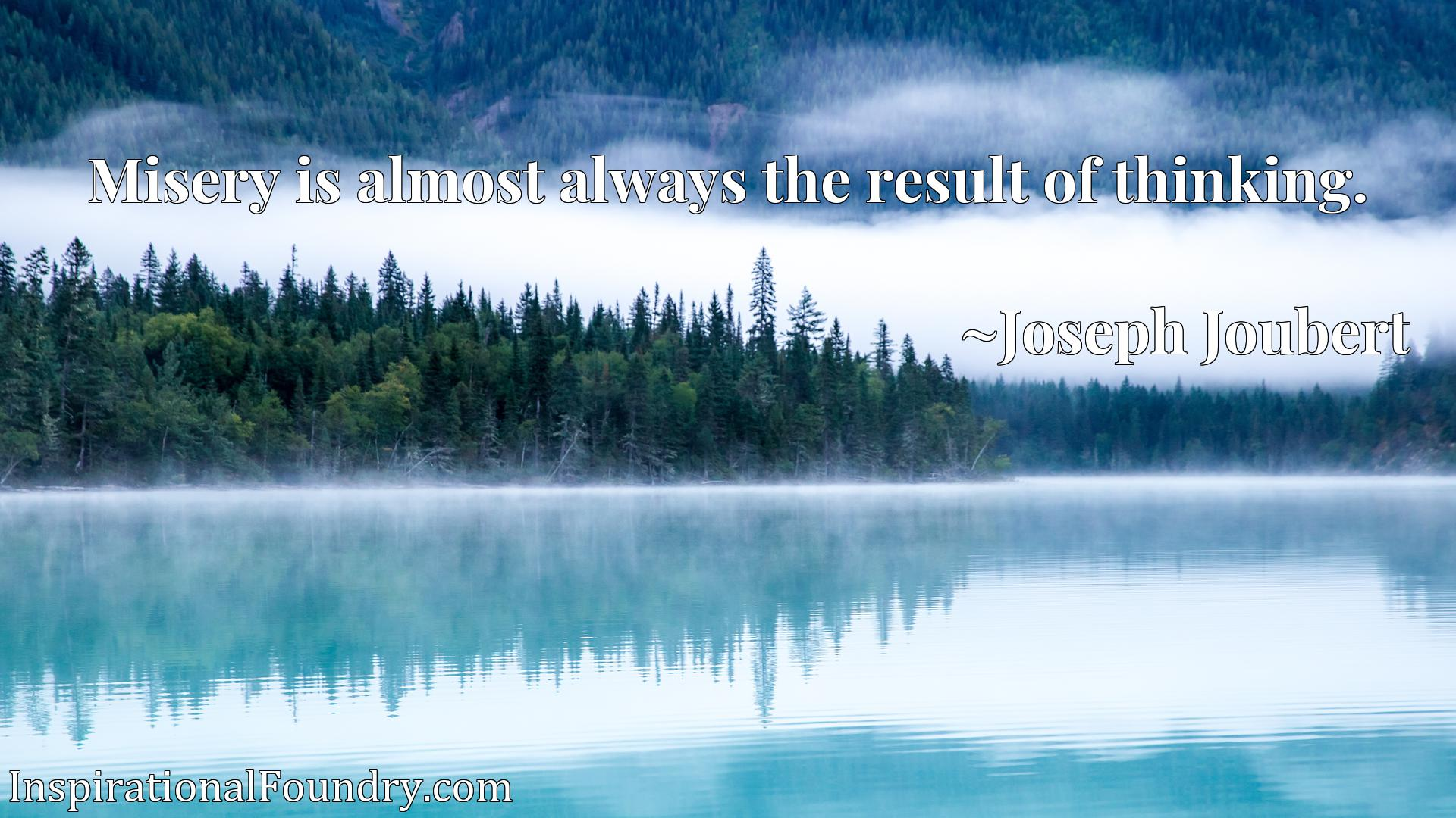 Quote Picture :Misery is almost always the result of thinking.