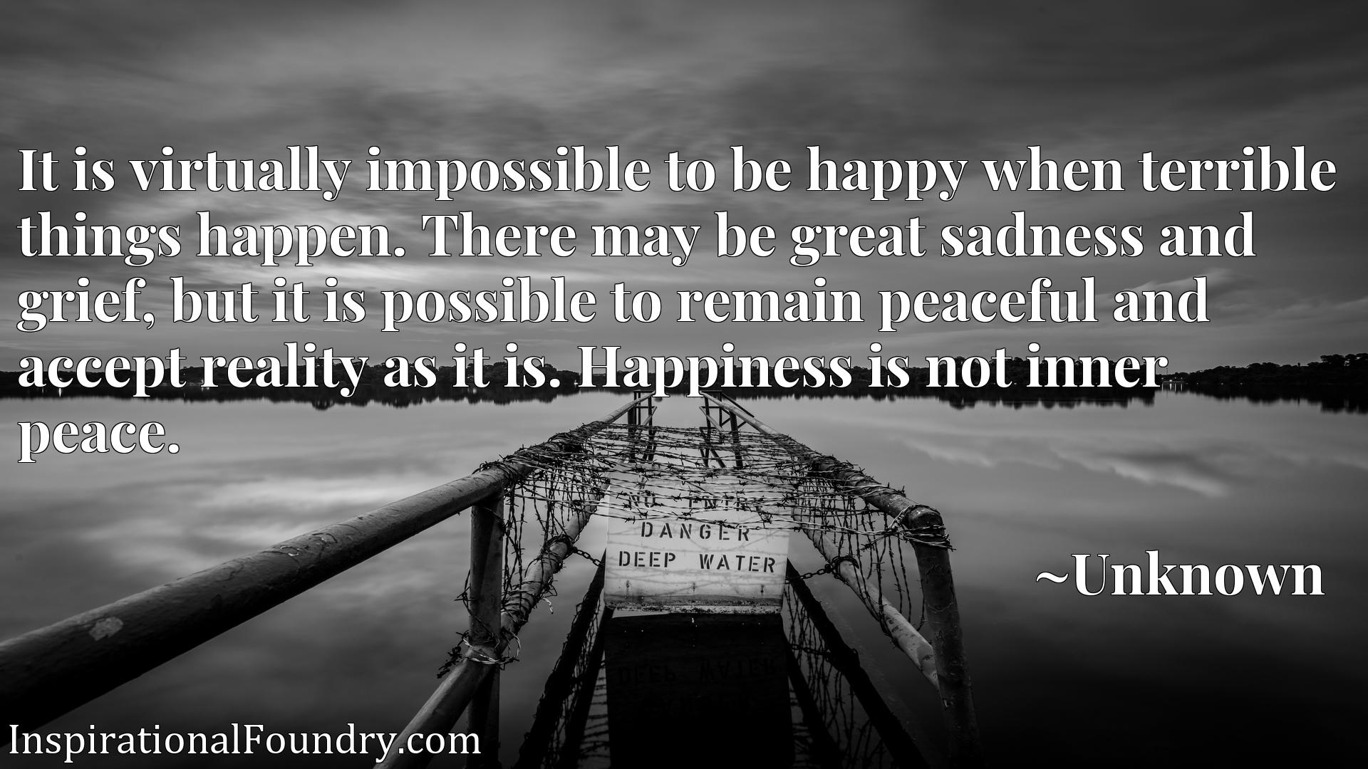 It is virtually impossible to be happy when terrible things happen. There may be great sadness and grief, but it is possible to remain peaceful and accept reality as it is. Happiness is not inner peace.