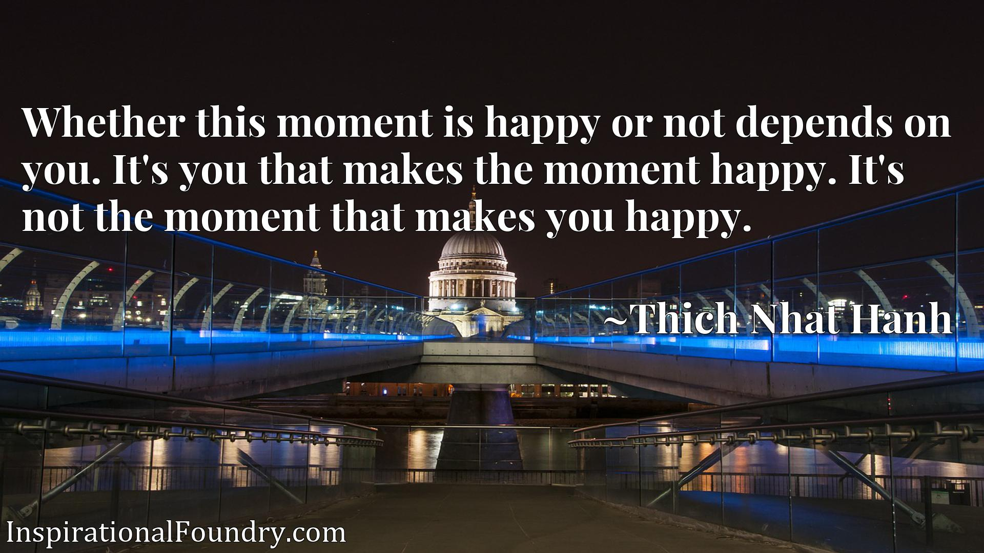 Whether this moment is happy or not depends on you. It's you that makes the moment happy. It's not the moment that makes you happy.