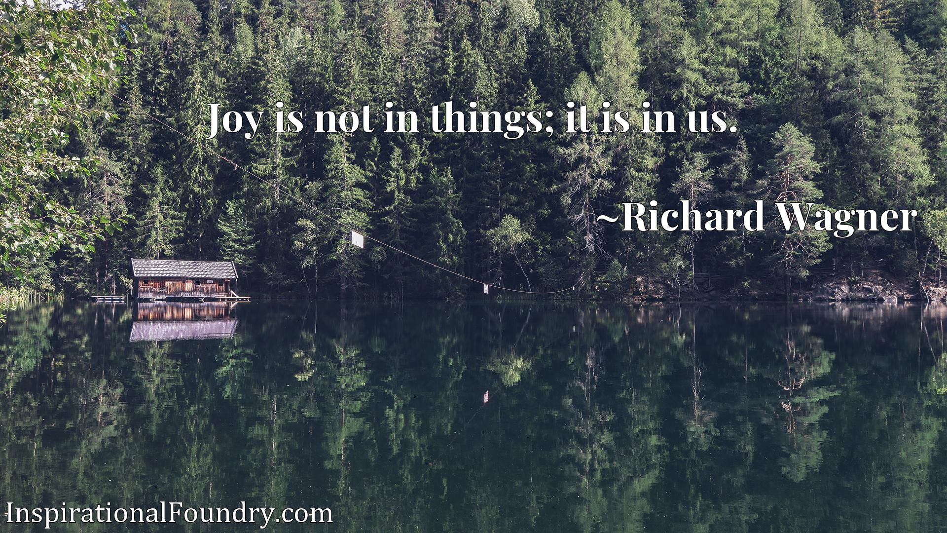 Quote Picture :Joy is not in things; it is in us.