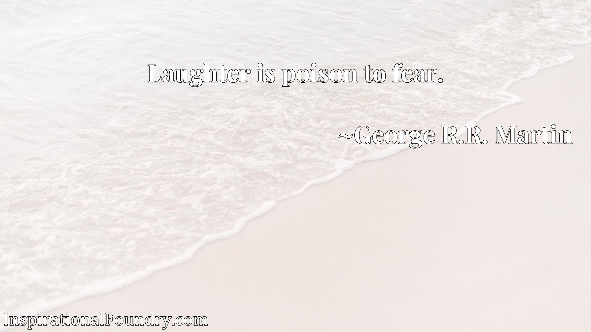 Quote Picture :Laughter is poison to fear.