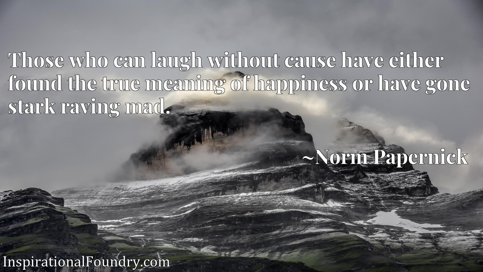 Quote Picture :Those who can laugh without cause have either found the true meaning of happiness or have gone stark raving mad.
