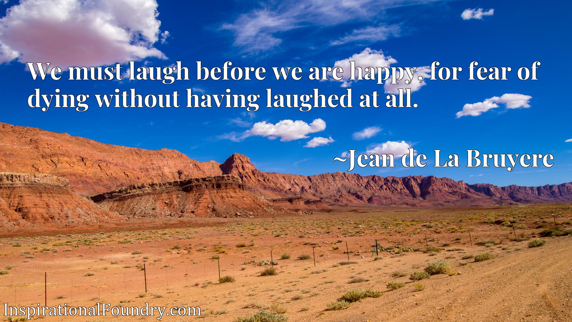 Quote Picture :We must laugh before we are happy, for fear of dying without having laughed at all.