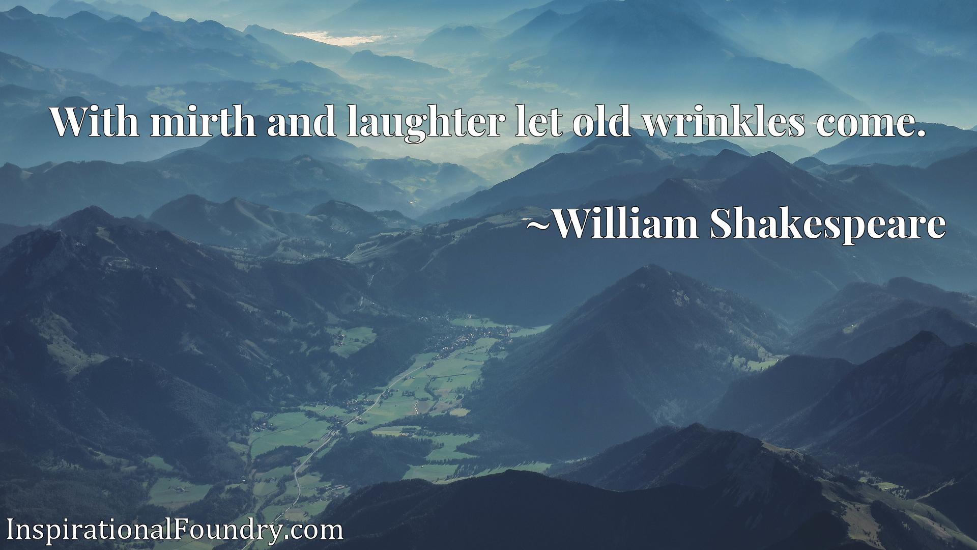 Quote Picture :With mirth and laughter let old wrinkles come.