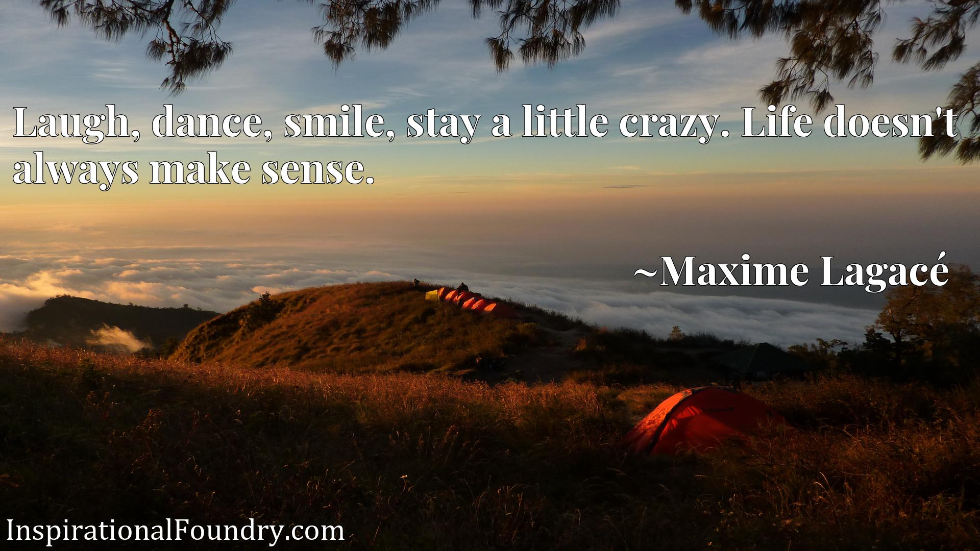Quote Picture :Laugh, dance, smile, stay a little crazy. Life doesn't always make sense.