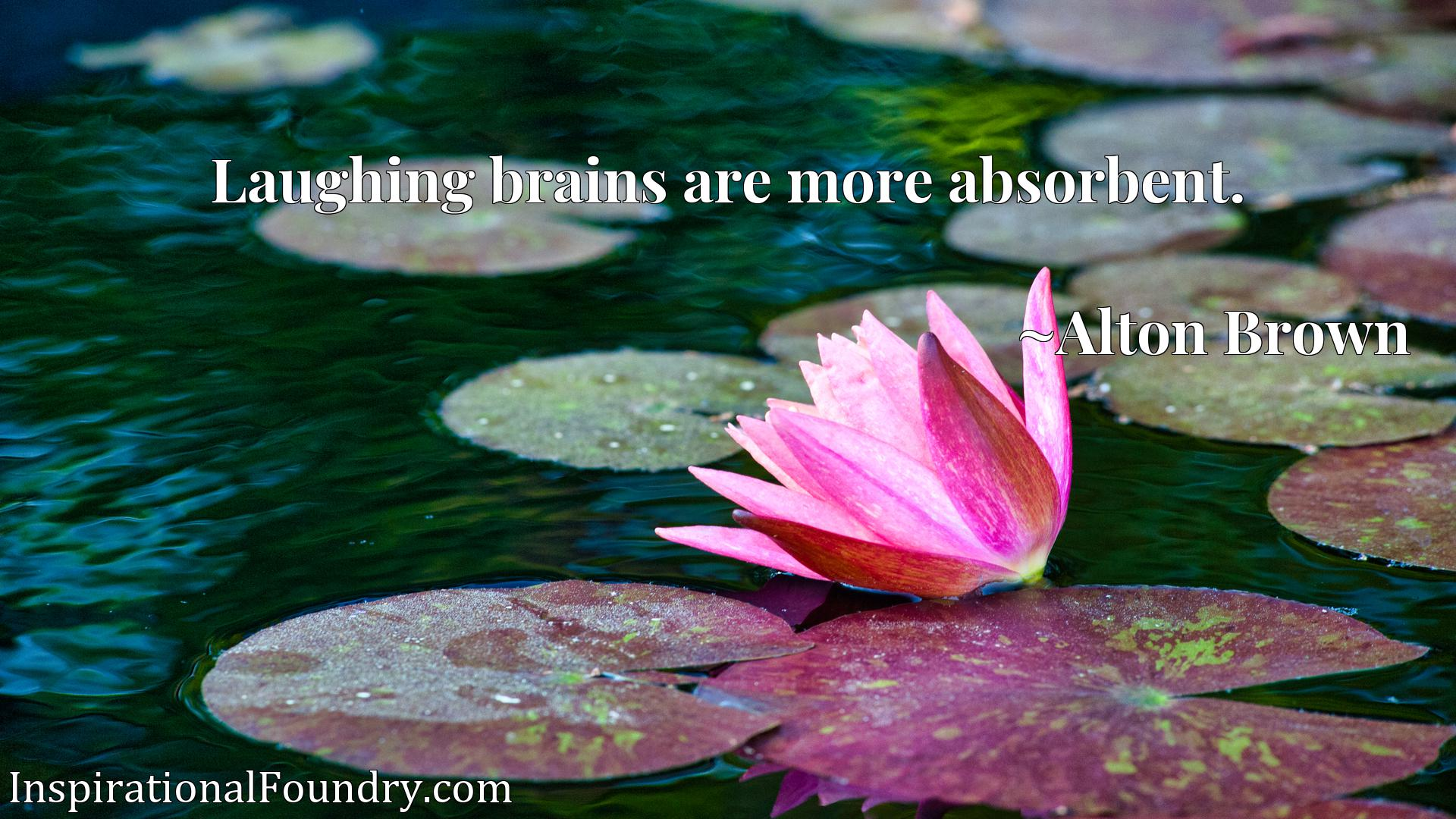 Quote Picture :Laughing brains are more absorbent.