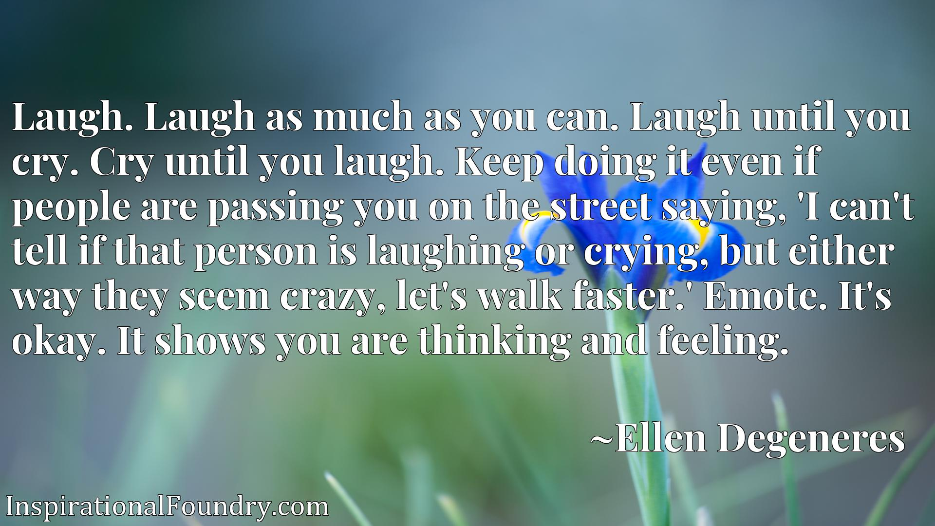 Laugh. Laugh as much as you can. Laugh until you cry. Cry until you laugh. Keep doing it even if people are passing you on the street saying, 'I can't tell if that person is laughing or crying, but either way they seem crazy, let's walk faster.' Emote. It's okay. It shows you are thinking and feeling.