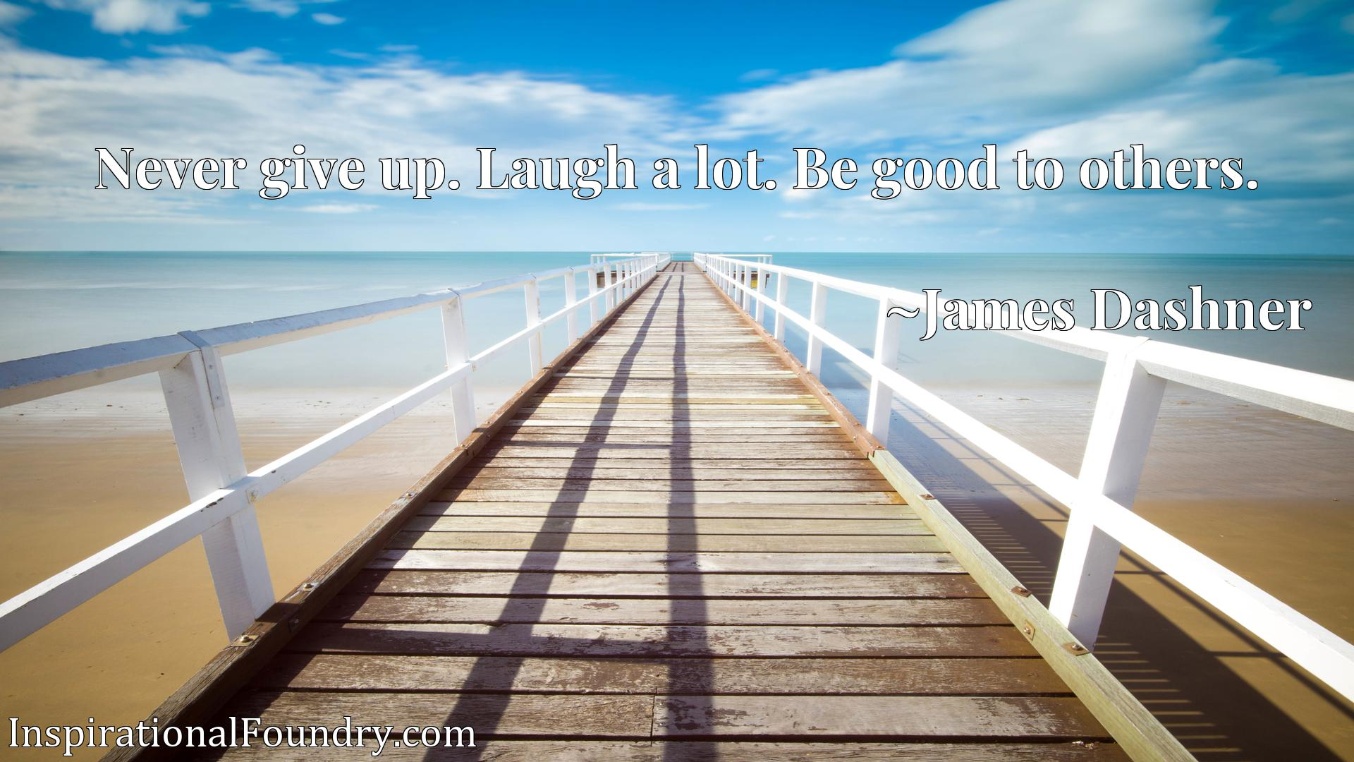 Quote Picture :Never give up. Laugh a lot. Be good to others.