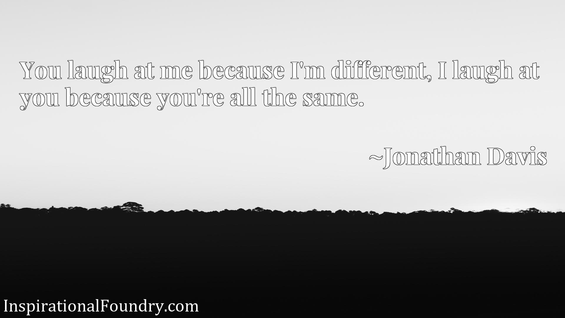 Quote Picture :You laugh at me because I'm different, I laugh at you because you're all the same.