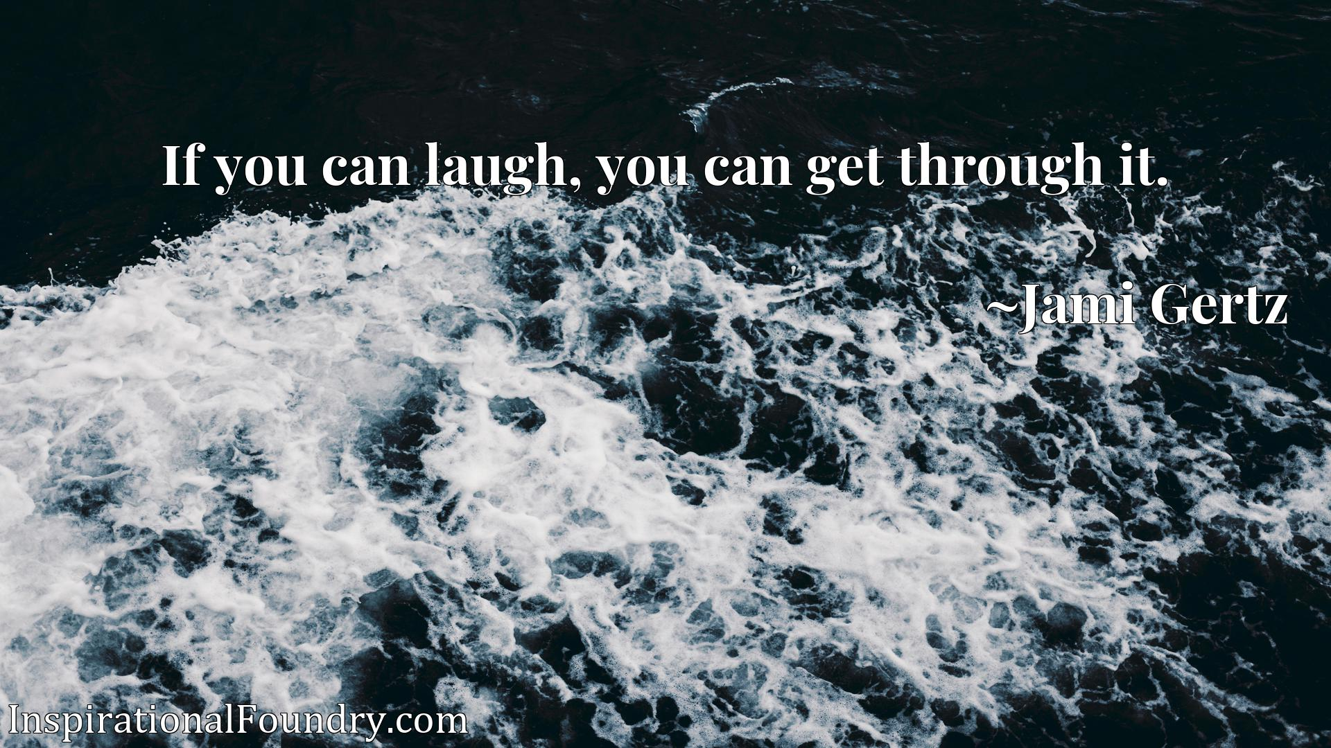 Quote Picture :If you can laugh, you can get through it.