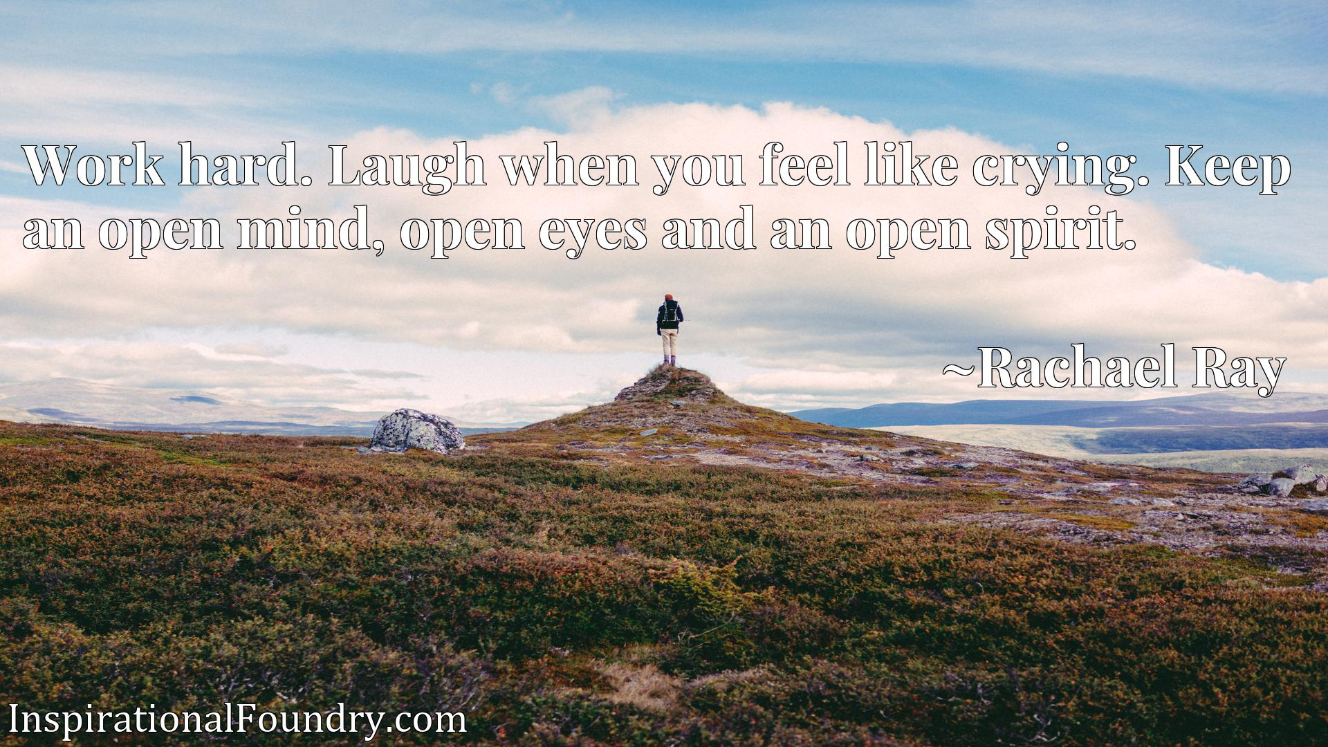 Work hard. Laugh when you feel like crying. Keep an open mind, open eyes and an open spirit.