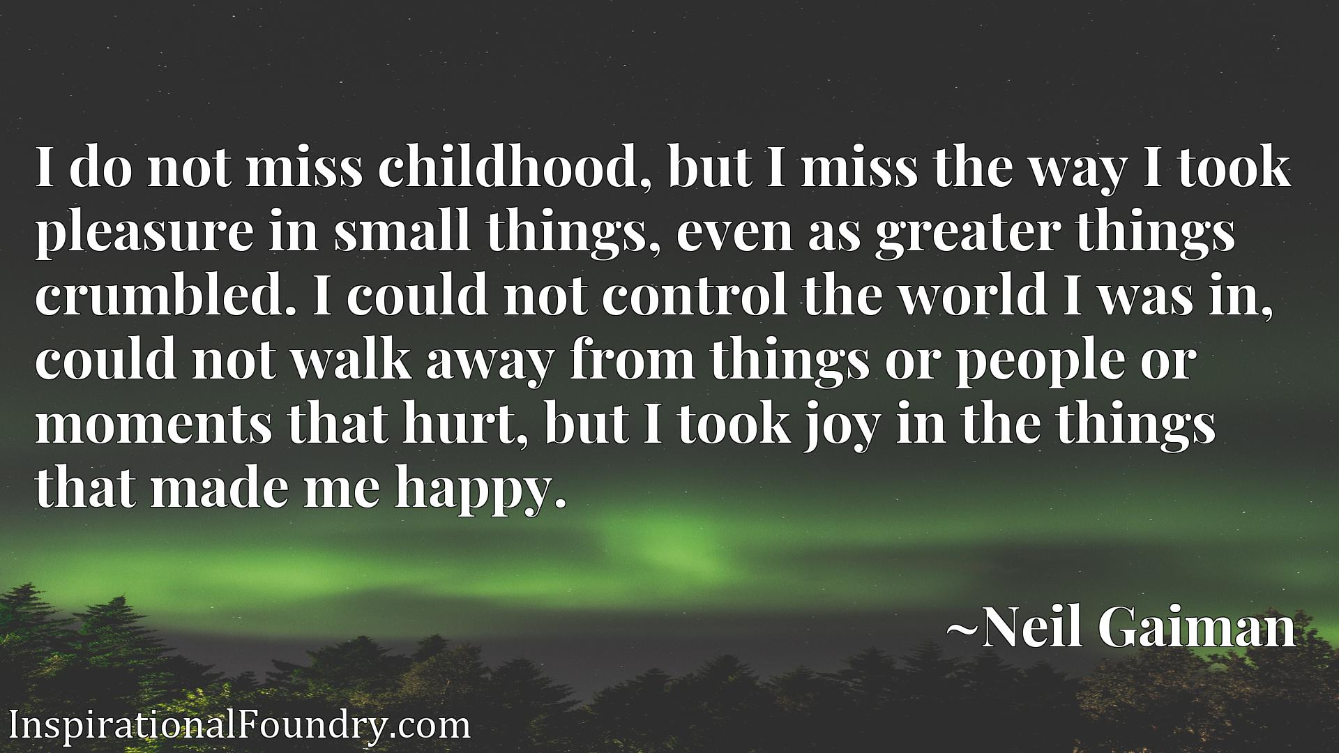 I do not miss childhood, but I miss the way I took pleasure in small things, even as greater things crumbled. I could not control the world I was in, could not walk away from things or people or moments that hurt, but I took joy in the things that made me happy.