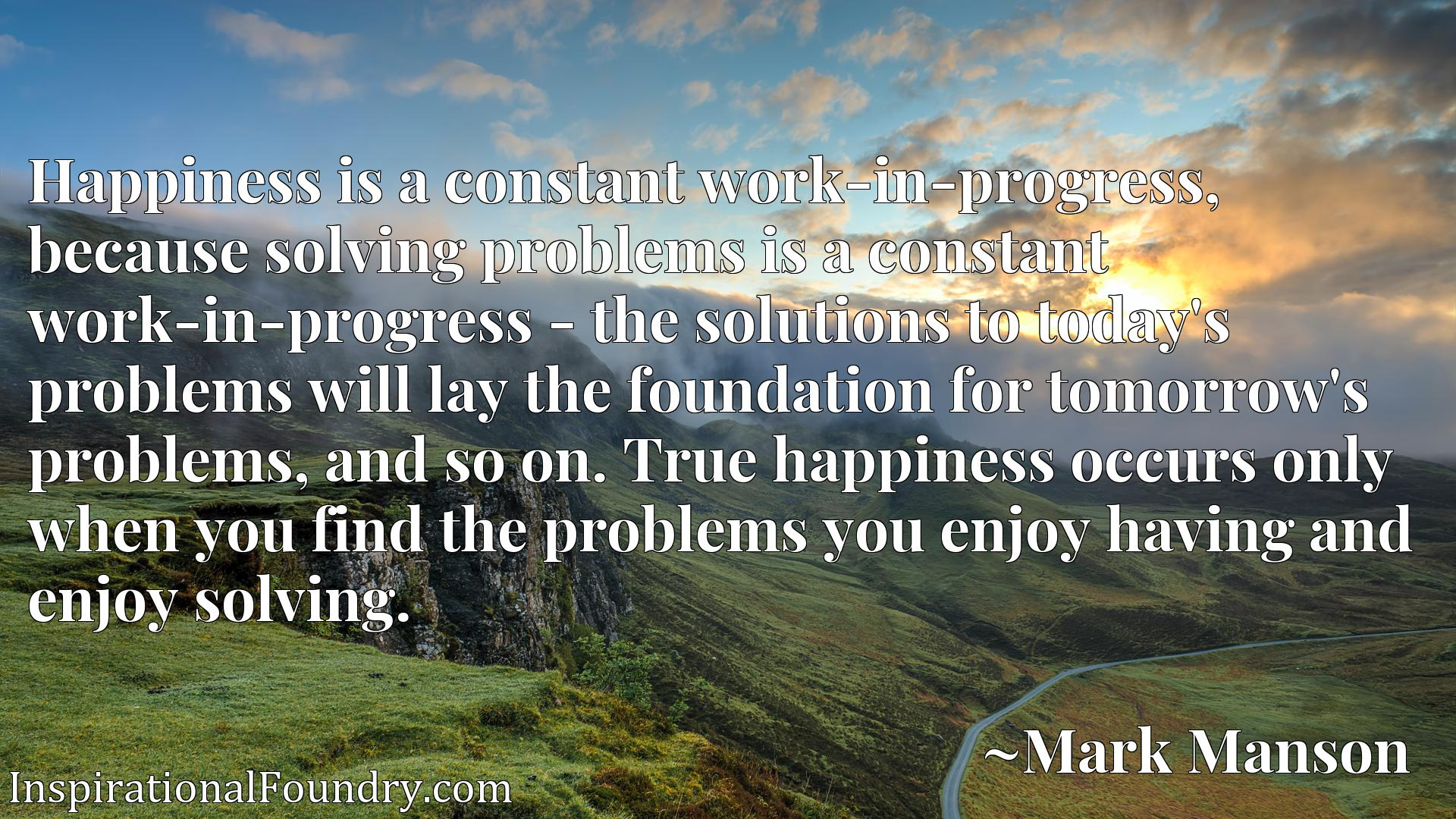 Happiness is a constant work-in-progress, because solving problems is a constant work-in-progress - the solutions to today's problems will lay the foundation for tomorrow's problems, and so on. True happiness occurs only when you find the problems you enjoy having and enjoy solving.