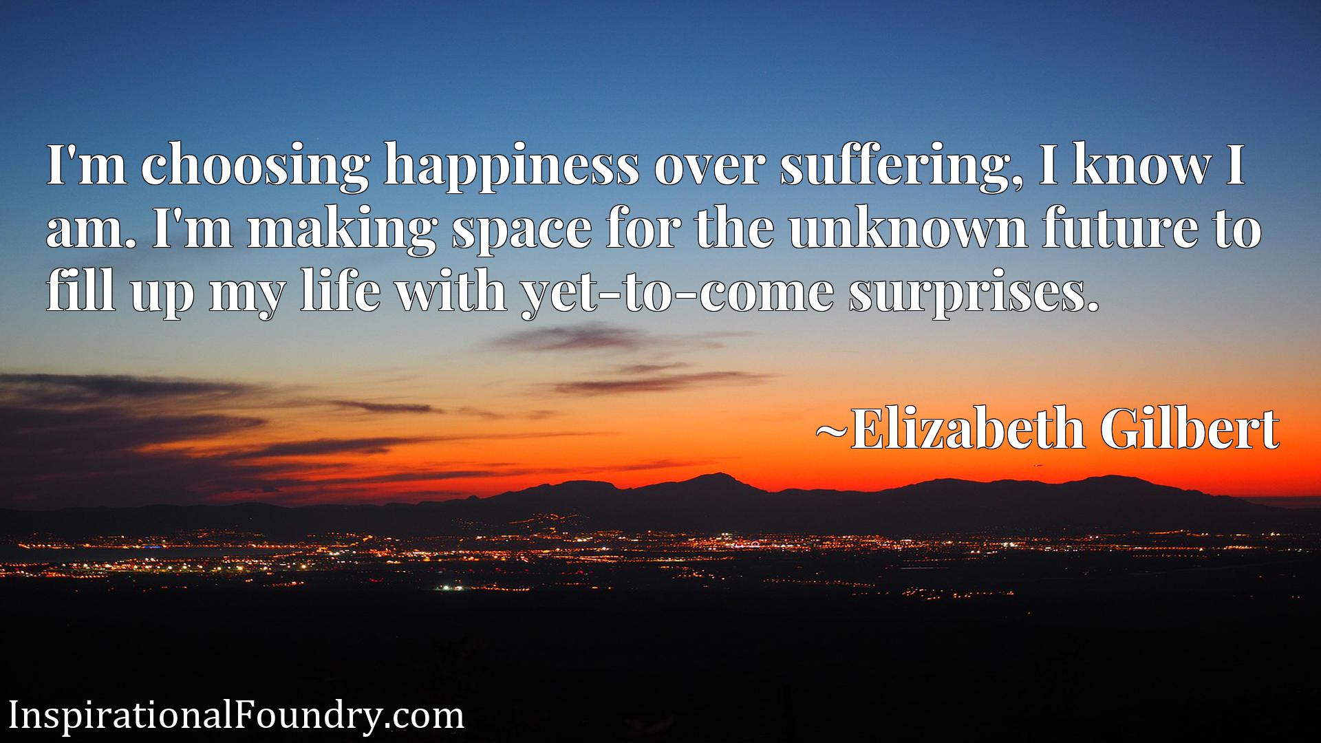 Quote Picture :I'm choosing happiness over suffering, I know I am. I'm making space for the unknown future to fill up my life with yet-to-come surprises.