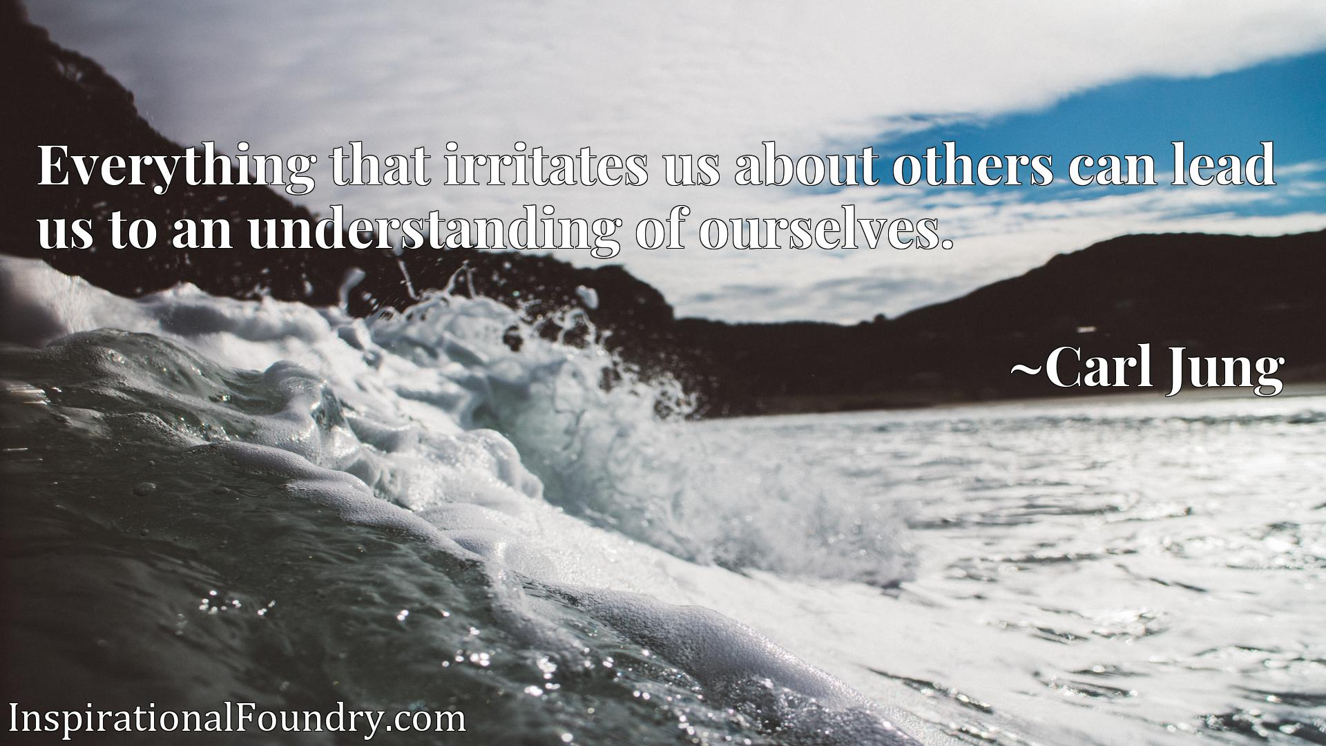 Quote Picture :Everything that irritates us about others can lead us to an understanding of ourselves.