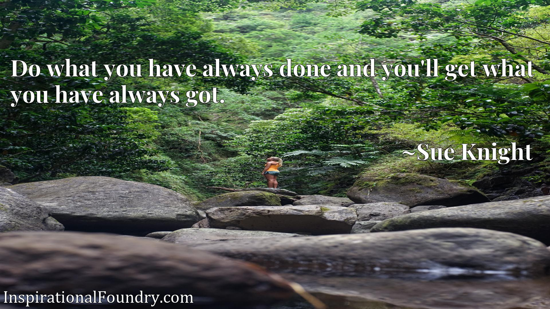 Quote Picture :Do what you have always done and you'll get what you have always got.