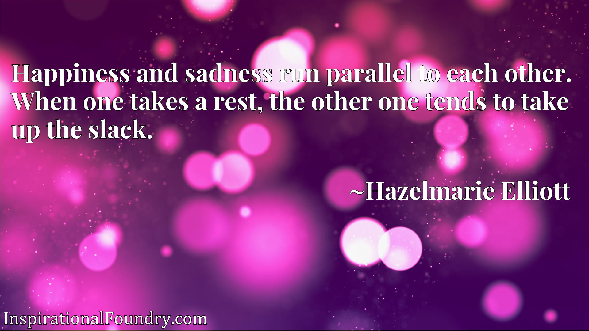 Quote Picture :Happiness and sadness run parallel to each other. When one takes a rest, the other one tends to take up the slack.