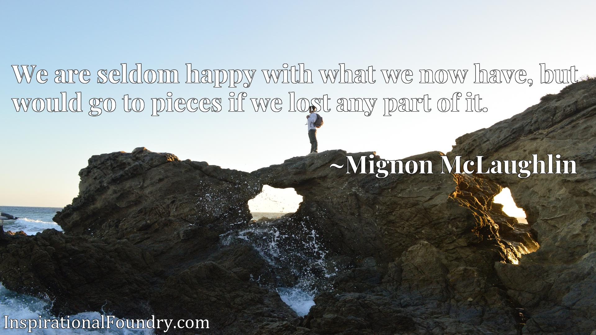 We are seldom happy with what we now have, but would go to pieces if we lost any part of it.