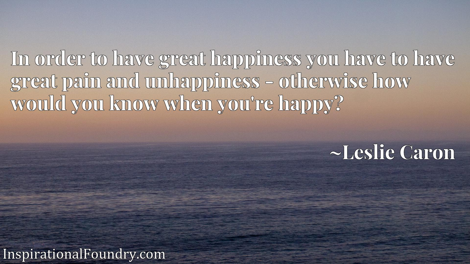 In order to have great happiness you have to have great pain and unhappiness - otherwise how would you know when you're happy?