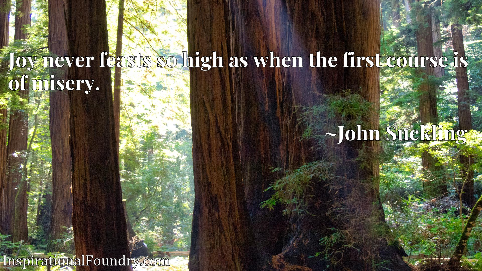 Quote Picture :Joy never feasts so high as when the first course is of misery.