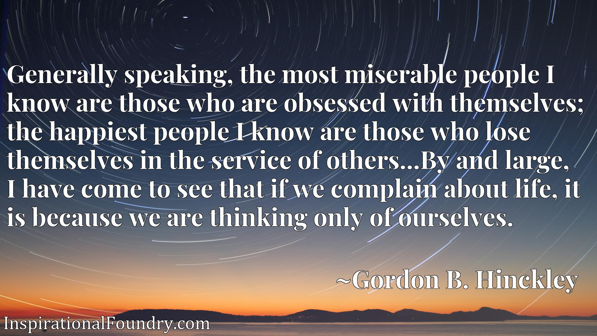 Generally speaking, the most miserable people I know are those who are obsessed with themselves; the happiest people I know are those who lose themselves in the service of others...By and large, I have come to see that if we complain about life, it is because we are thinking only of ourselves.