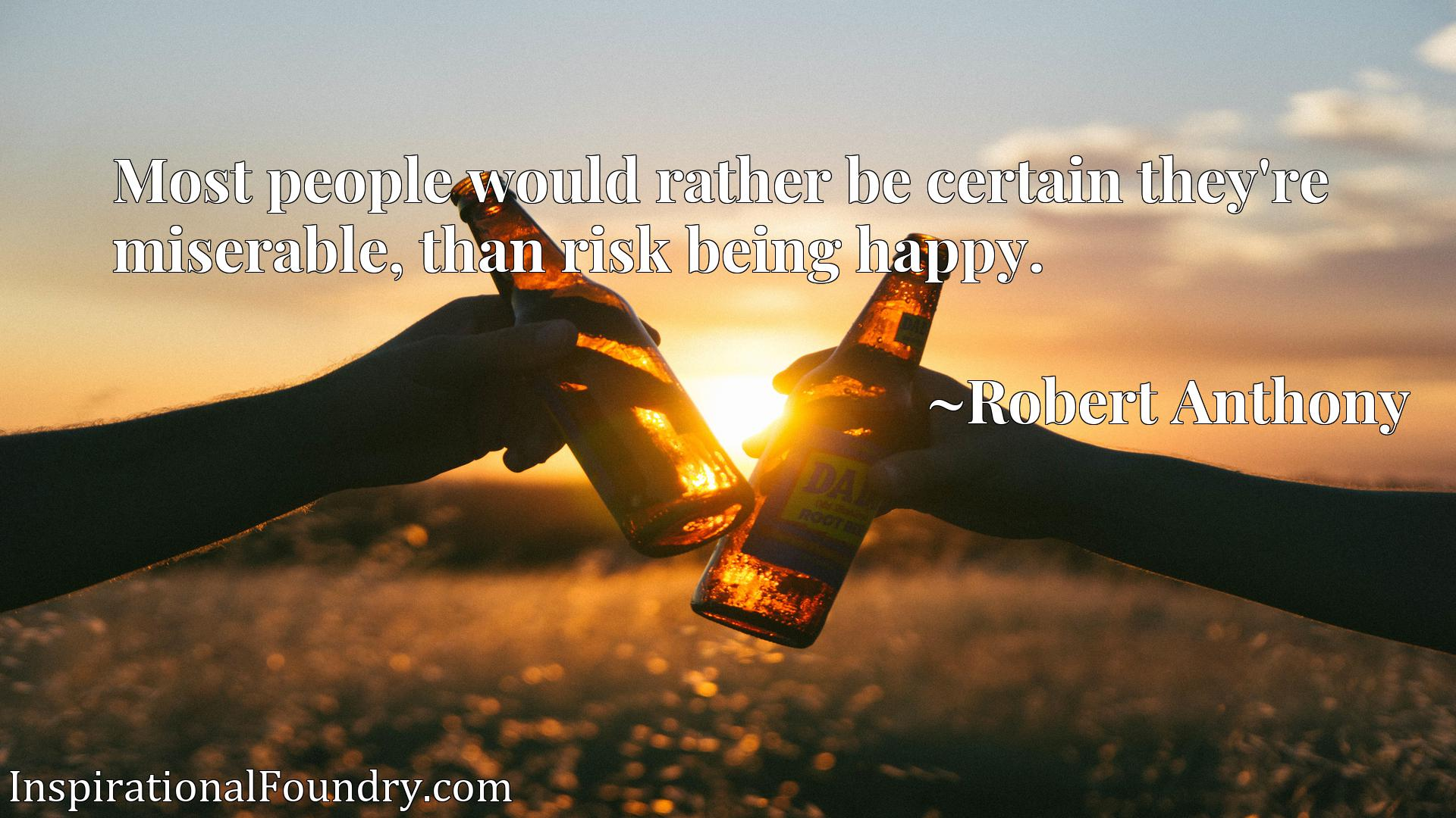 Quote Picture :Most people would rather be certain they're miserable, than risk being happy.
